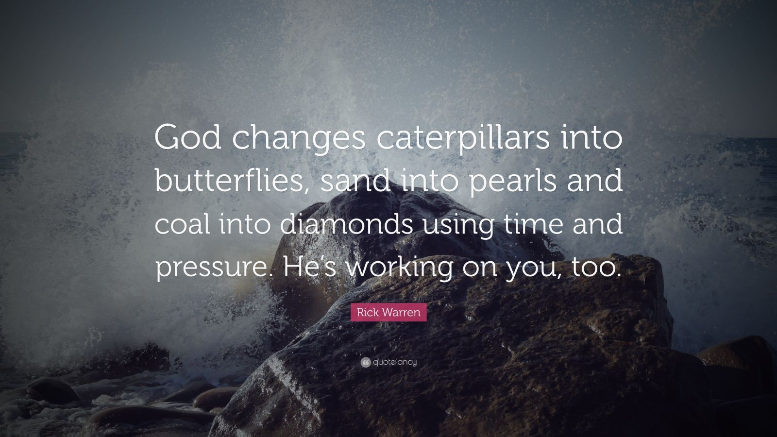"Rick Warren Quote: ""God changes caterpillars into butterflies, sand into pearls and coal into diamonds using time and pressure. He's working on you, too."""
