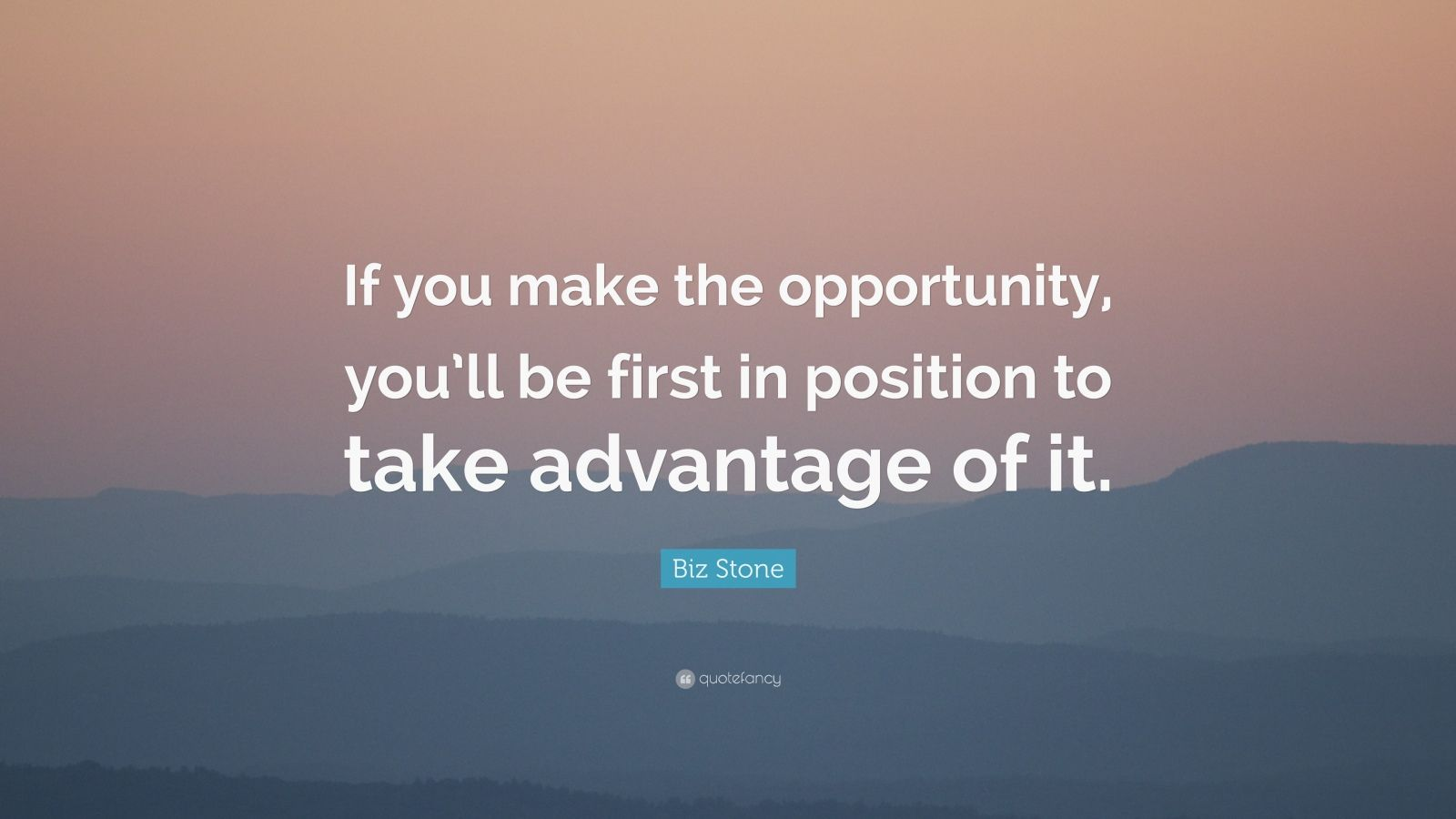 "Biz Stone Quote: ""If you make the opportunity, you'll be first in position to take advantage of it."""
