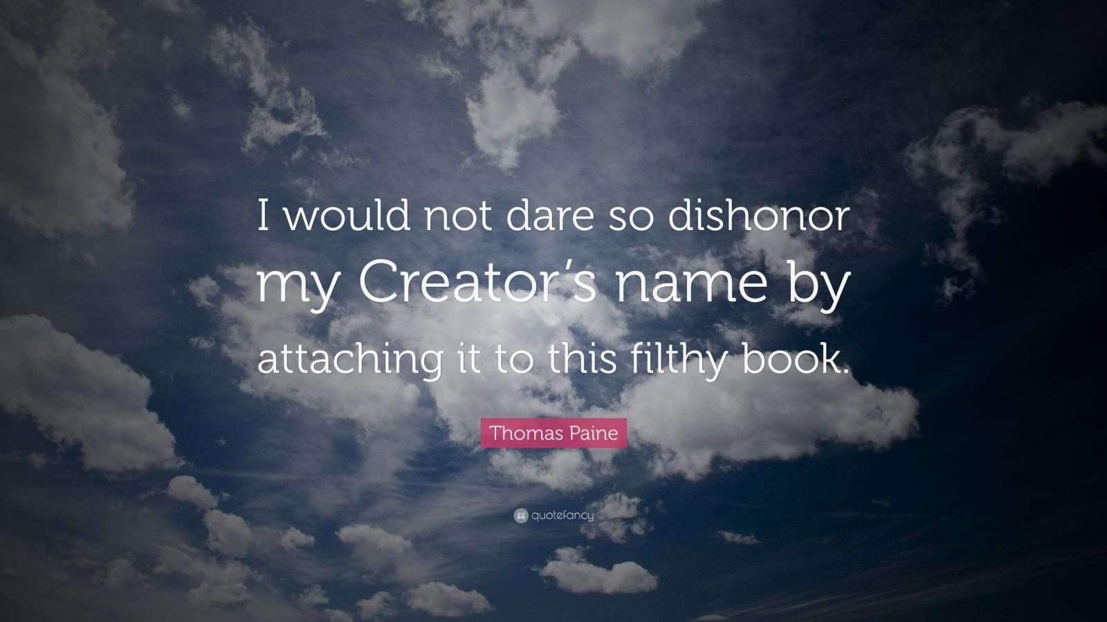 "Thomas Paine Quote: ""I would not dare so dishonor my Creator's name by attaching it to this filthy book."""