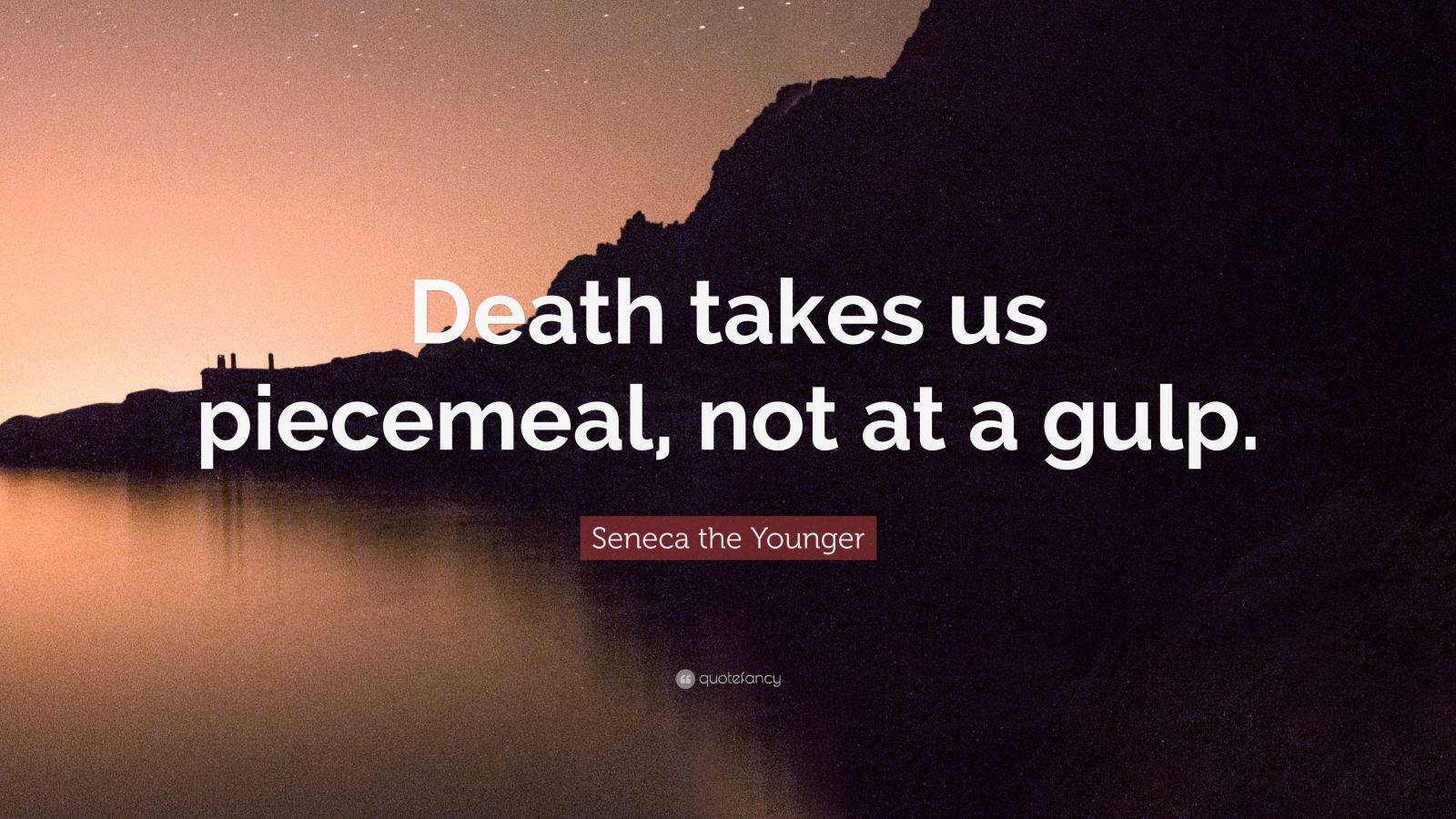 """Seneca the Younger Quote: """"Death takes us piecemeal, not at a gulp."""""""