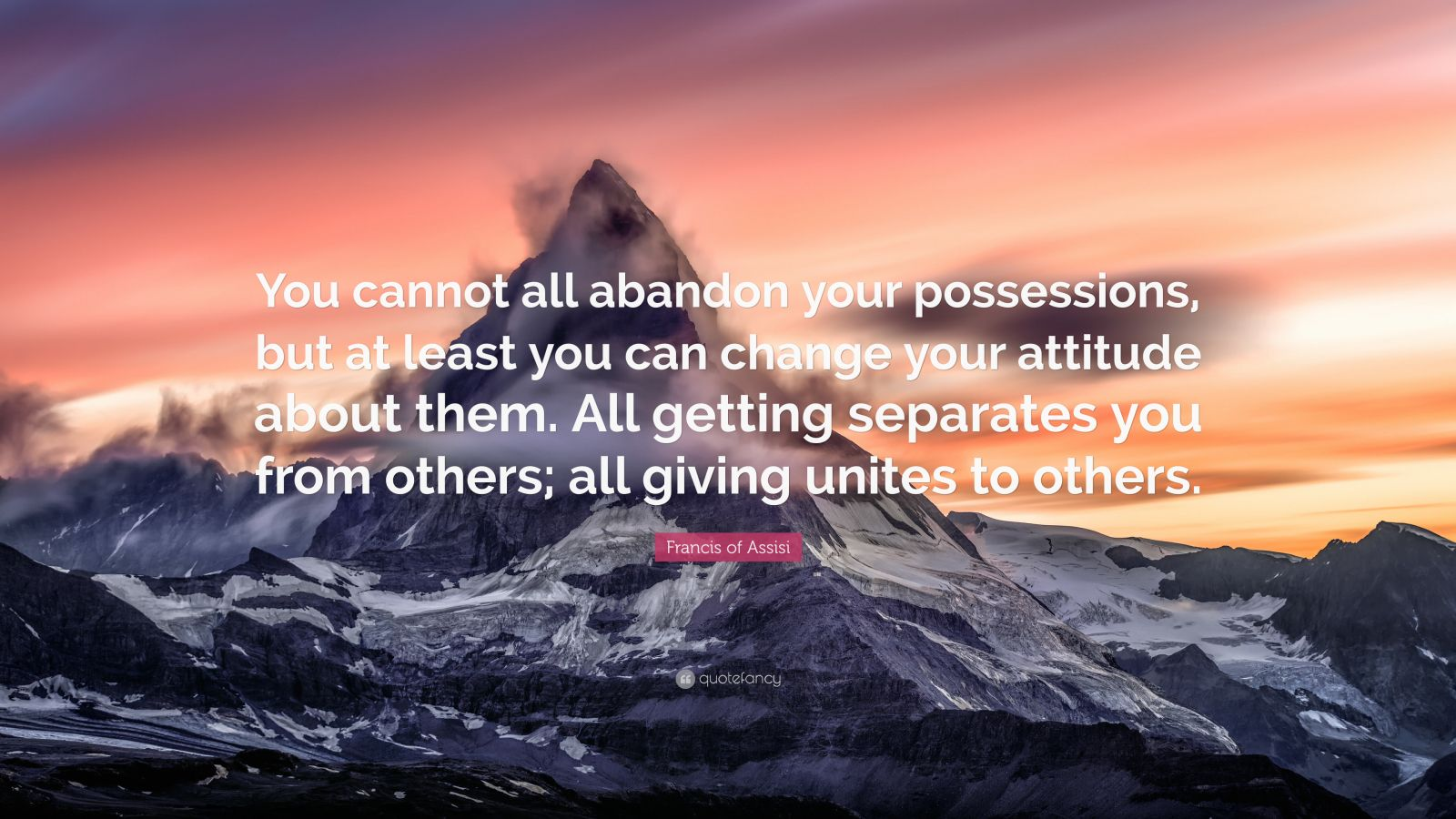 "Francis of Assisi Quote: ""You cannot all abandon your possessions, but at least you can change your attitude about them. All getting separates you from others; all giving unites to others."""