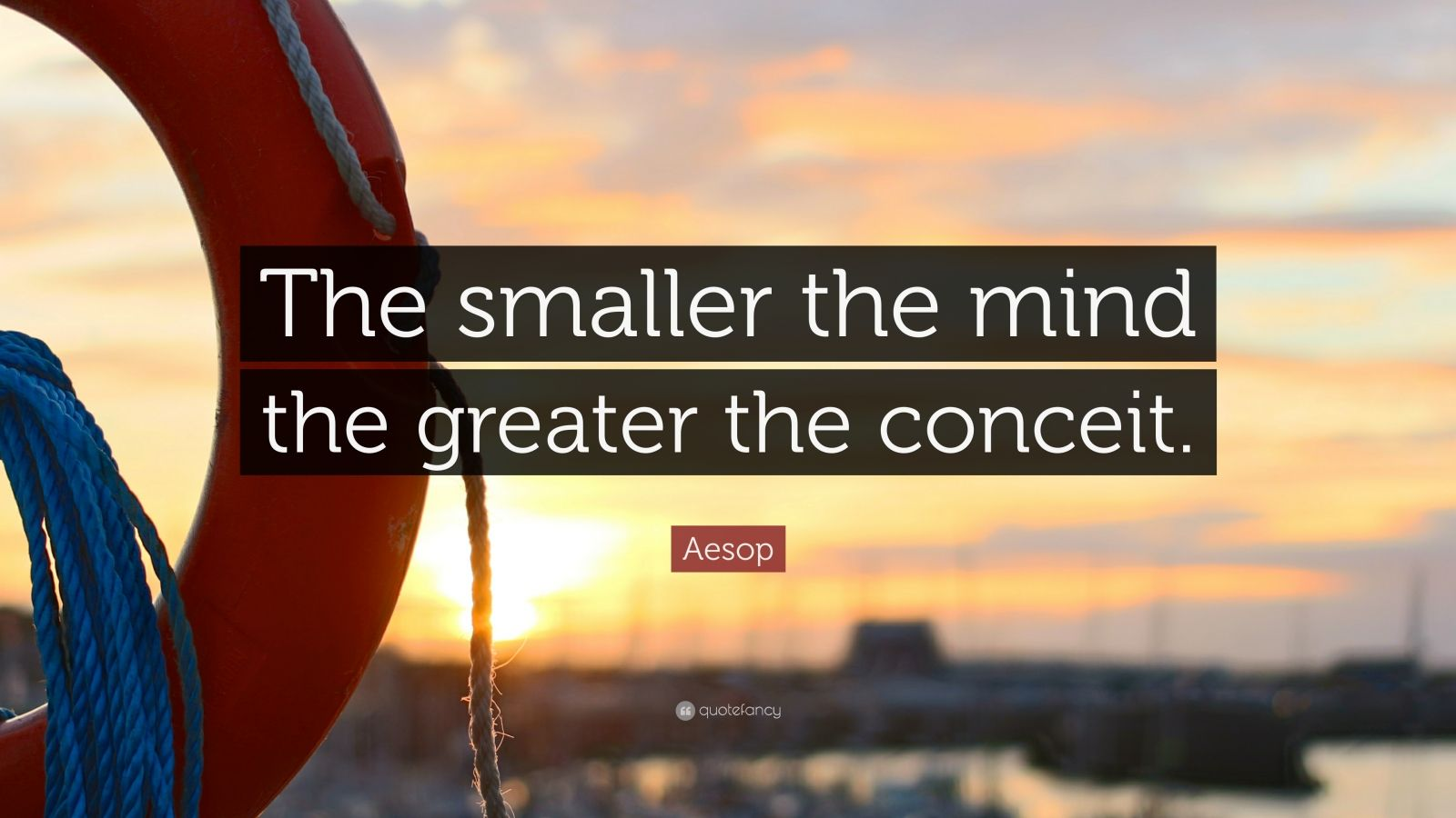 """Aesop Quote: """"The smaller the mind the greater the conceit."""""""