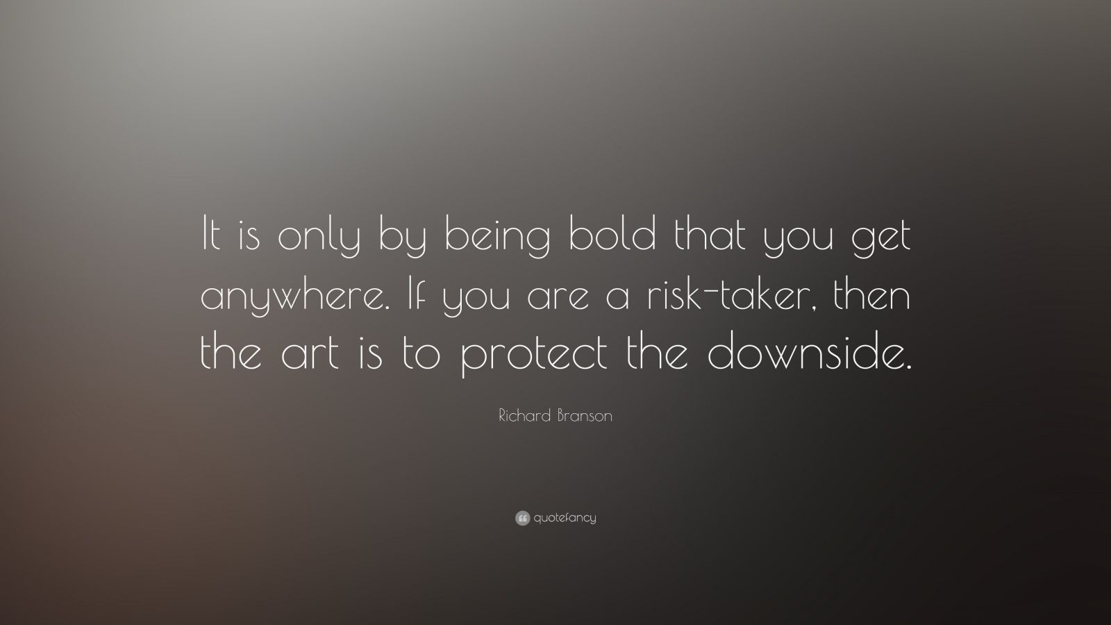 "Richard Branson Quote: ""It is only by being bold that you get anywhere. If you are a risk-taker, then the art is to protect the downside."""