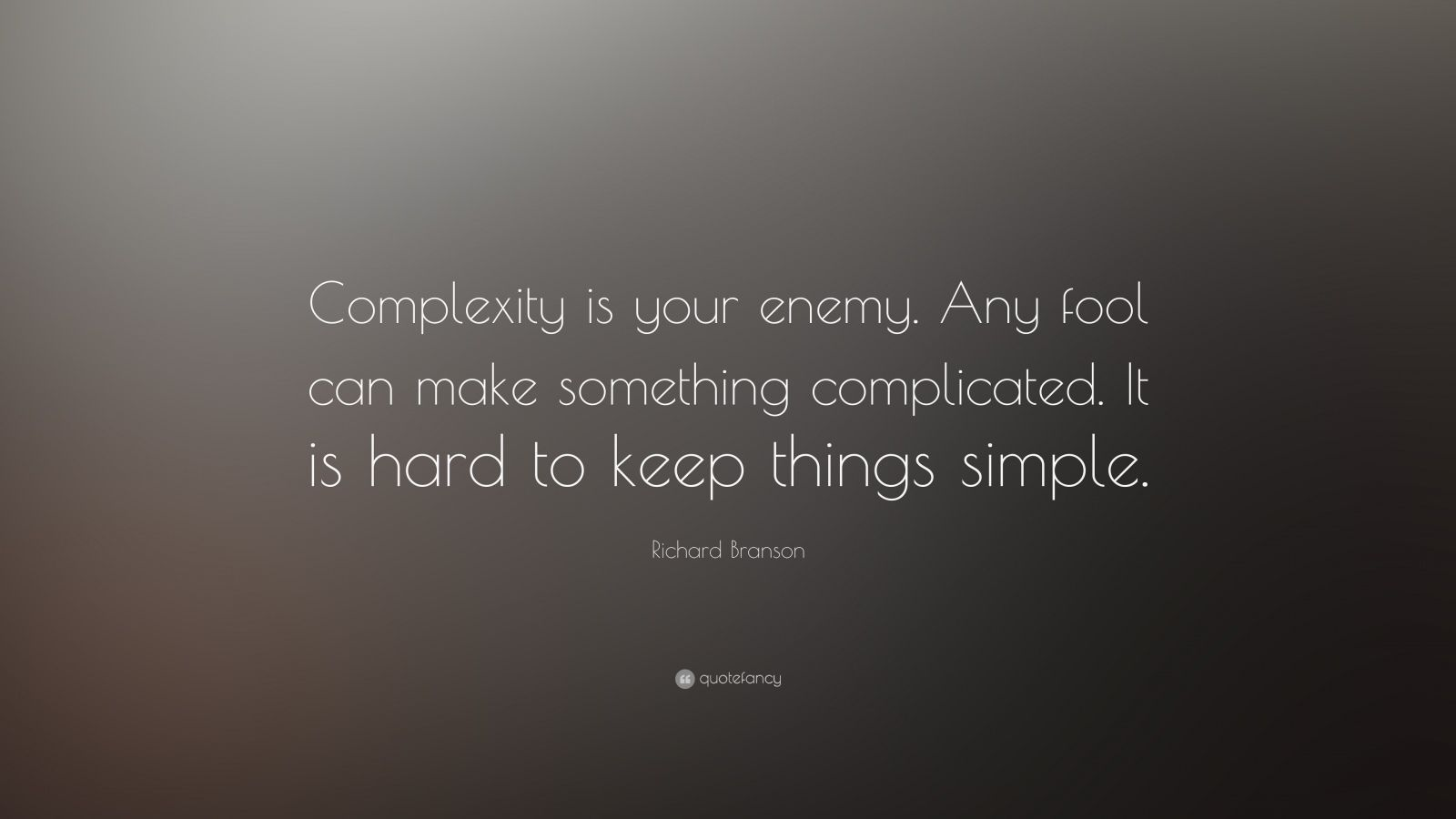 "Richard Branson Quote: ""Complexity is your enemy. Any fool can make something complicated. It is hard to keep things simple."""