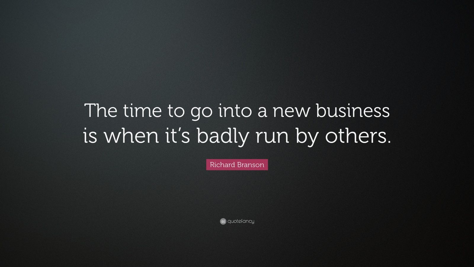 "Richard Branson Quote: ""The time to go into a new business is when it's badly run by others."""