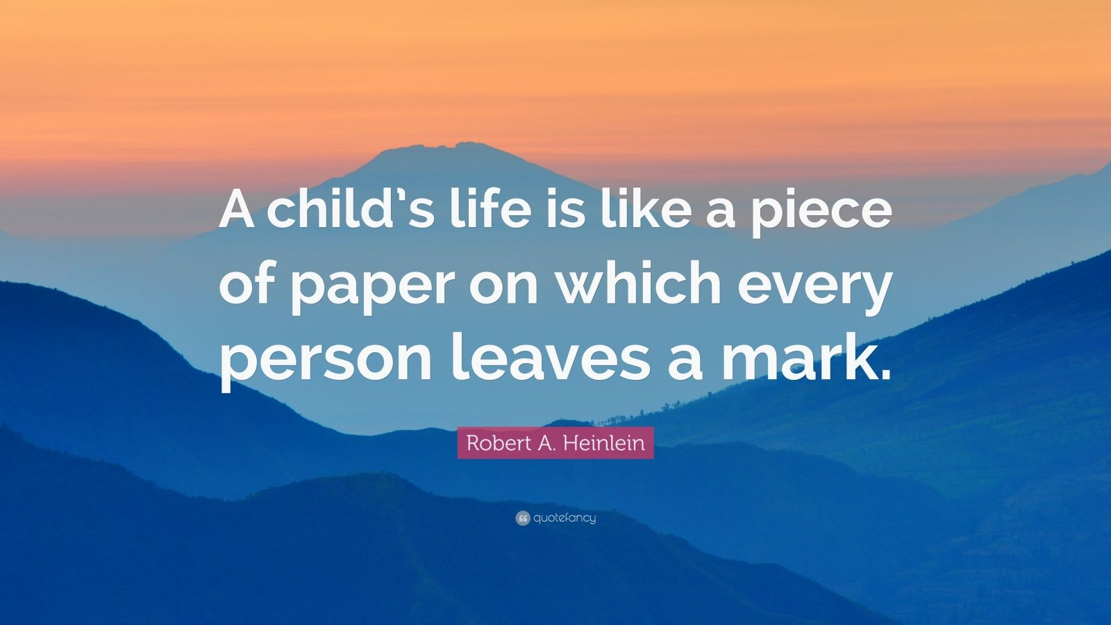 "Robert A. Heinlein Quote: ""A child's life is like a piece of paper on which every person leaves a mark."""