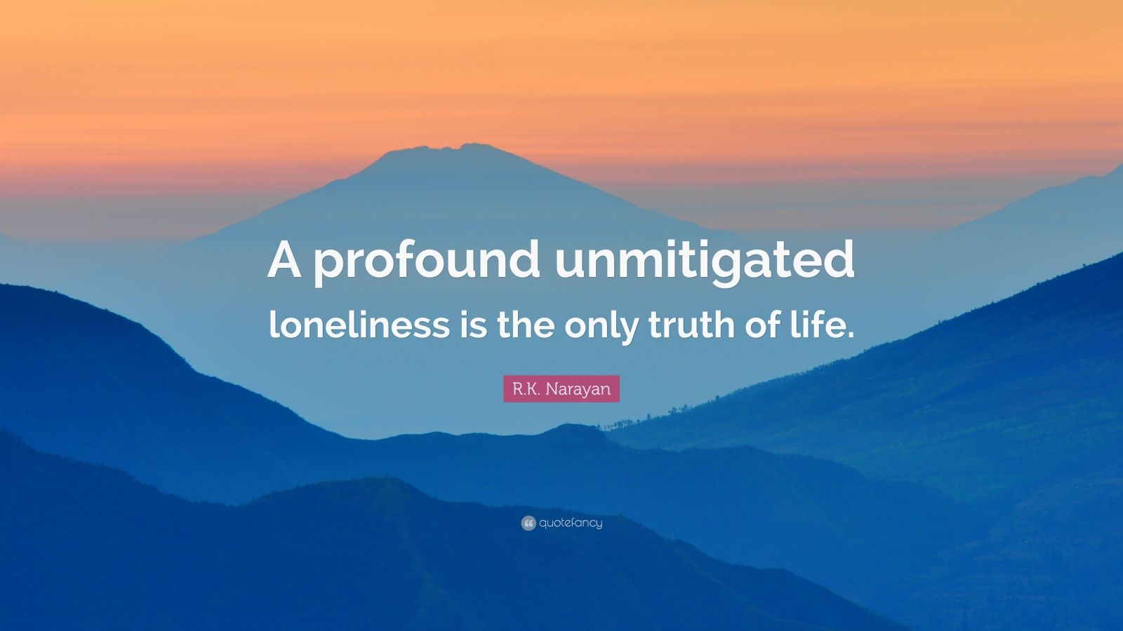 "R.K. Narayan Quote: ""A profound unmitigated loneliness is ..."