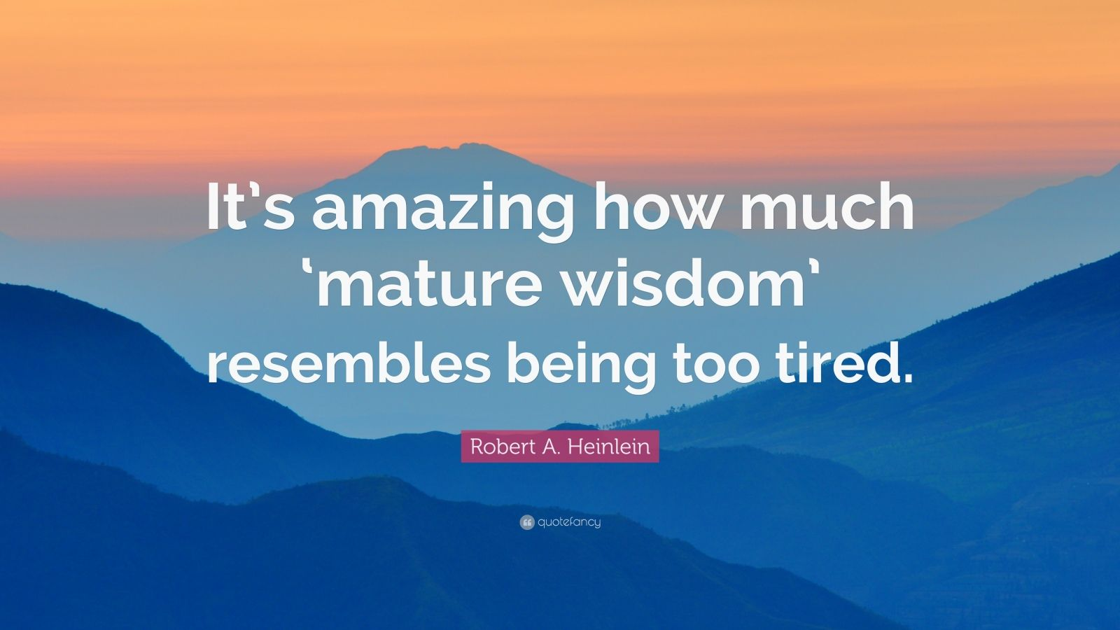 "Robert A. Heinlein Quote: ""It's amazing how much 'mature wisdom' resembles being too tired."""