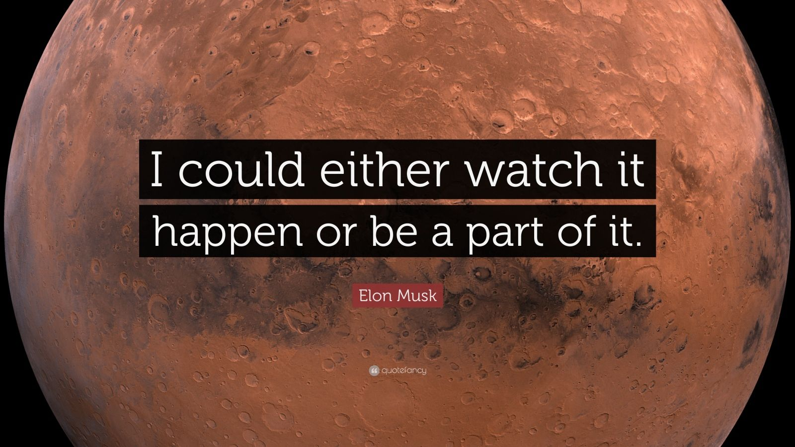 "Elon Musk Quote: ""I could either watch it happen or be a part of it."""