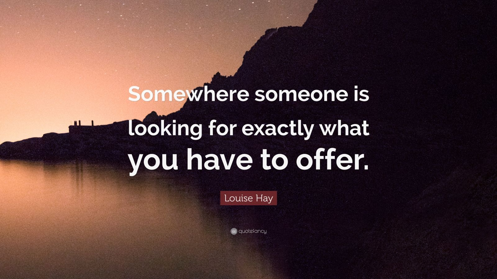 """Louise Hay Quote: """"Somewhere someone is looking for exactly what you have to offer."""""""