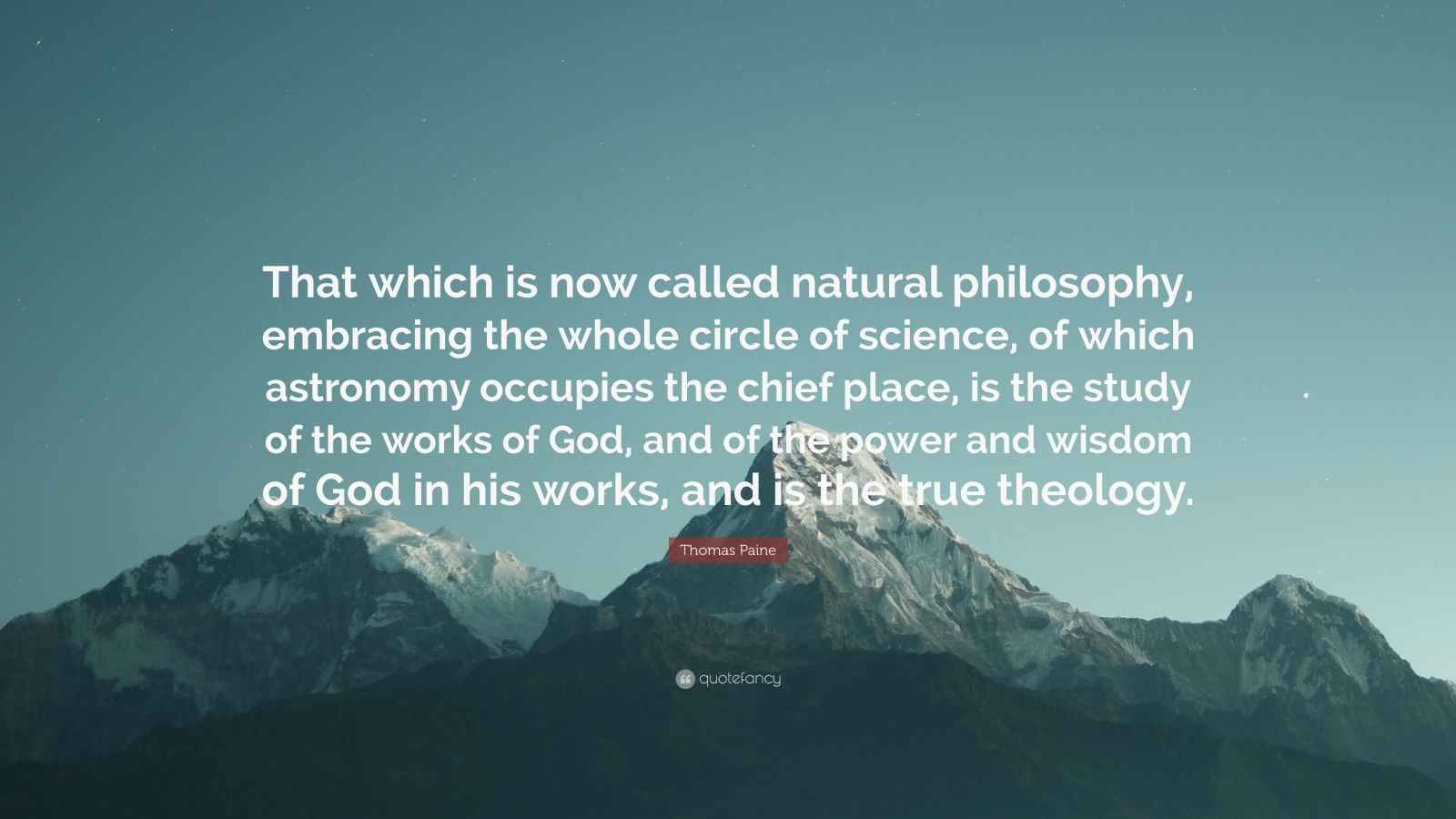 "Thomas Paine Quote: ""That which is now called natural philosophy, embracing the whole circle of science, of which astronomy occupies the chief place, is the study of the works of God, and of the power and wisdom of God in his works, and is the true theology."""