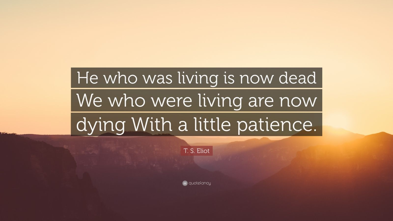 """T. S. Eliot Quote: """"He who was living is now dead We who were living are now dying With a little patience."""""""