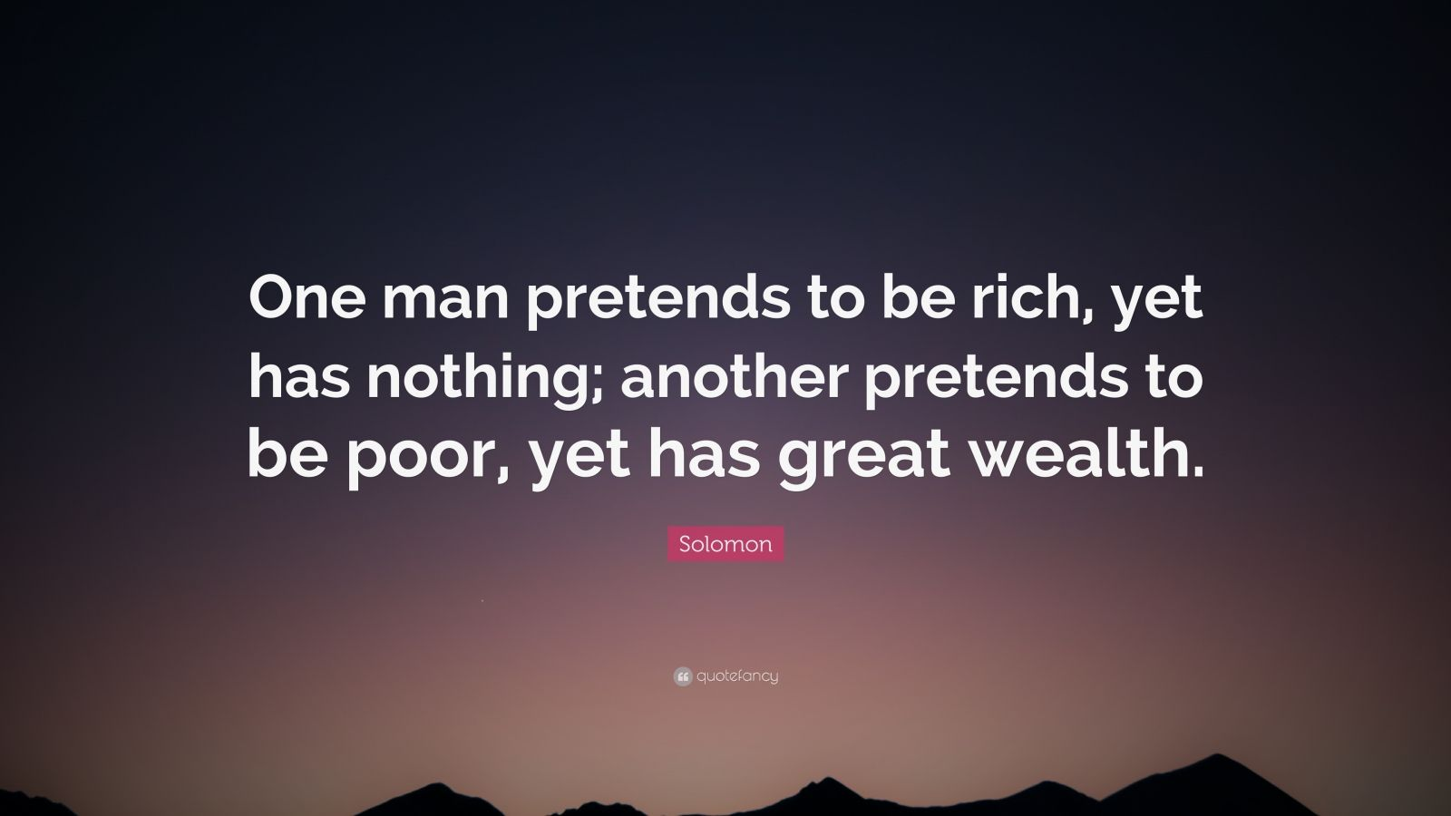 "Solomon Quote: ""One man pretends to be rich, yet has nothing; another pretends to be poor, yet has great wealth."""