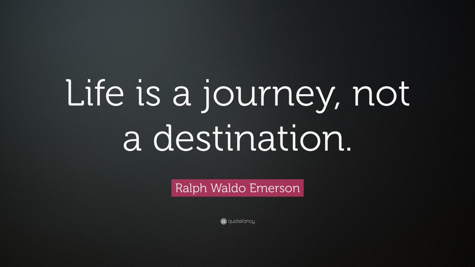 "Quotes About Life: Ralph Waldo Emerson Quote: ""Life Is A Journey, Not A"