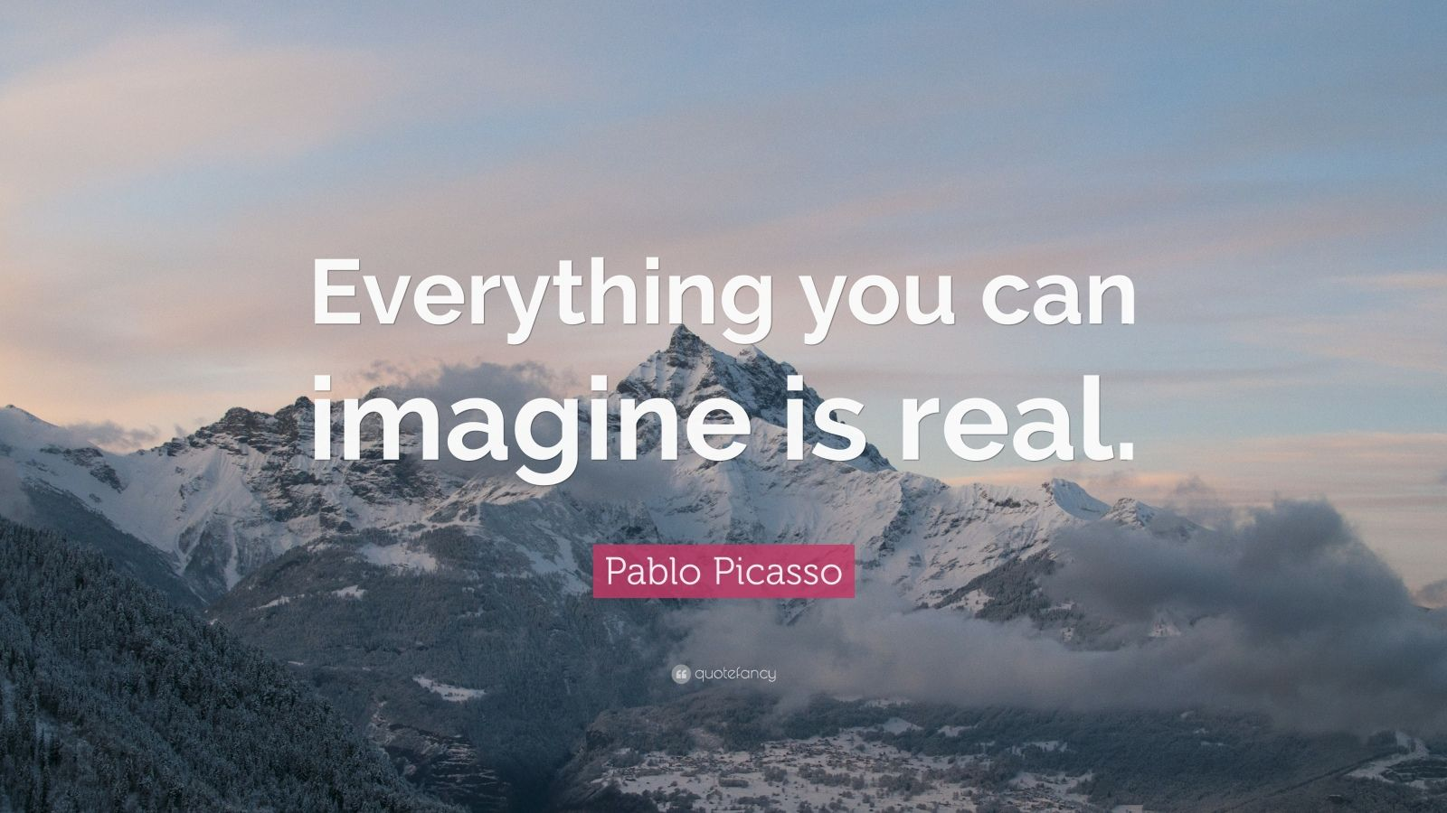 Pablo Picasso Quote: Everything you can imagine is real. (11 ...