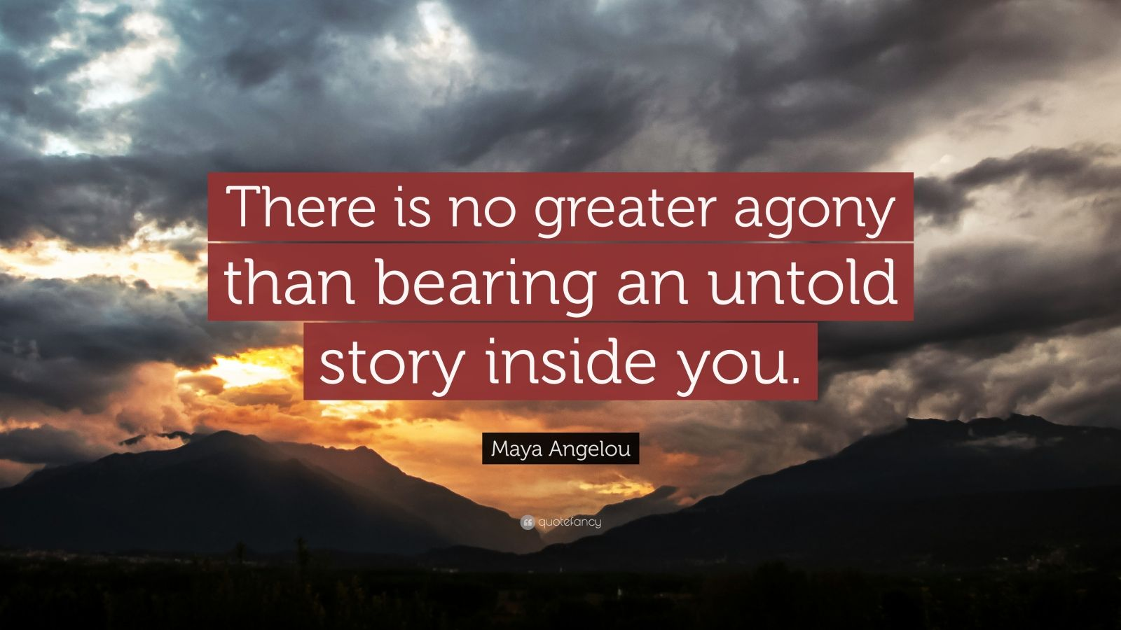 "Maya Angelou Quote: ""There is no greater agony than bearing an untold story inside you."""