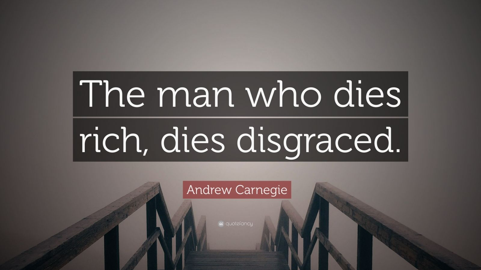 "Andrew Carnegie Quote: ""The man who dies rich, dies disgraced."""