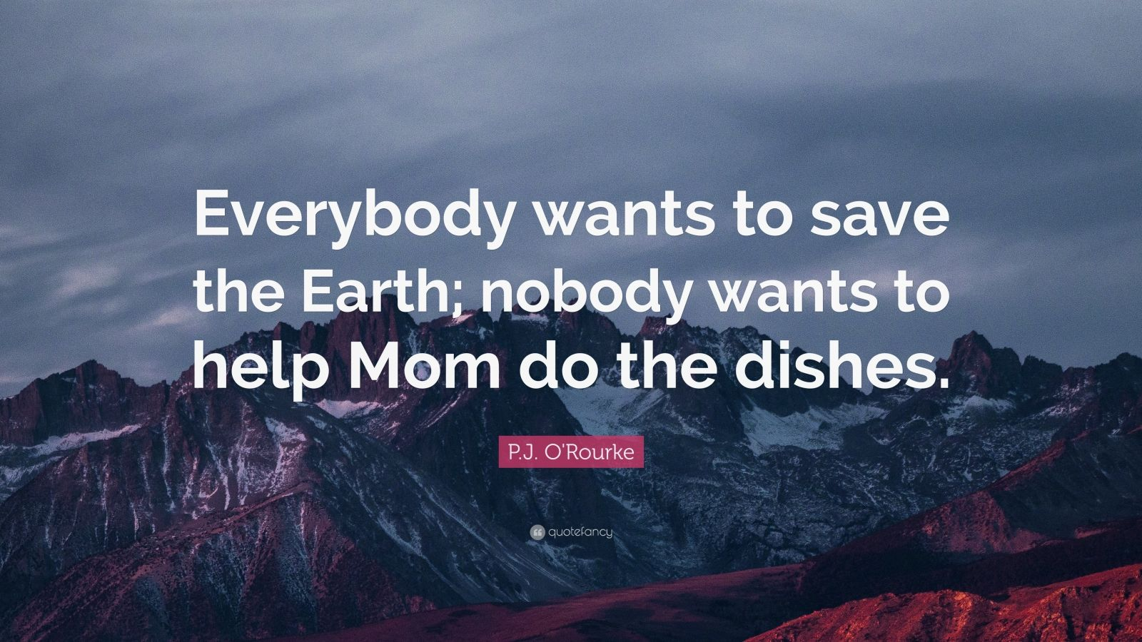 """P.J. O'Rourke Quote: """"Everybody wants to save the Earth; nobody wants to help Mom do the dishes."""""""