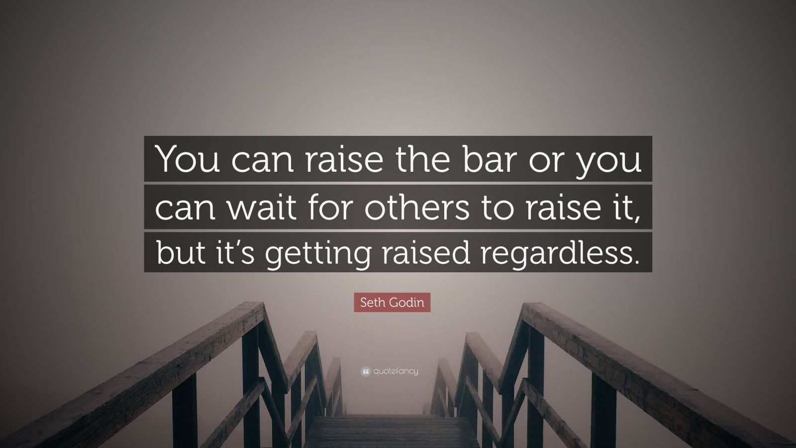"Seth Godin Quote: ""You can raise the bar or you can wait for others to raise it, but it's getting raised regardless."""