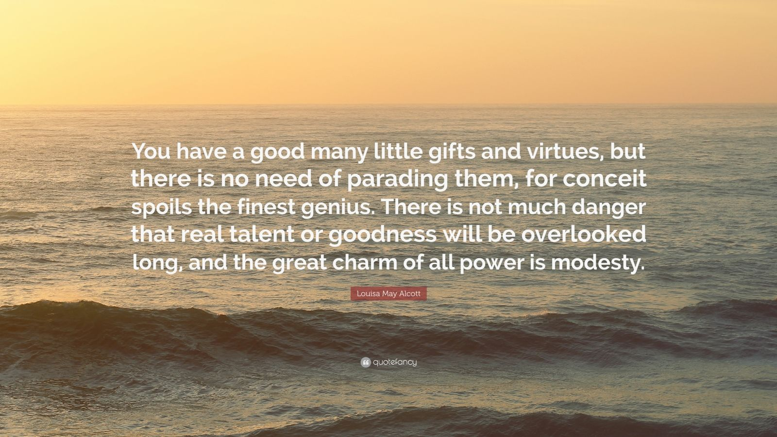 """Louisa May Alcott Quote: """"You have a good many little gifts and virtues, but there is no need of parading them, for conceit spoils the finest genius. There is not much danger that real talent or goodness will be overlooked long, and the great charm of all power is modesty."""""""