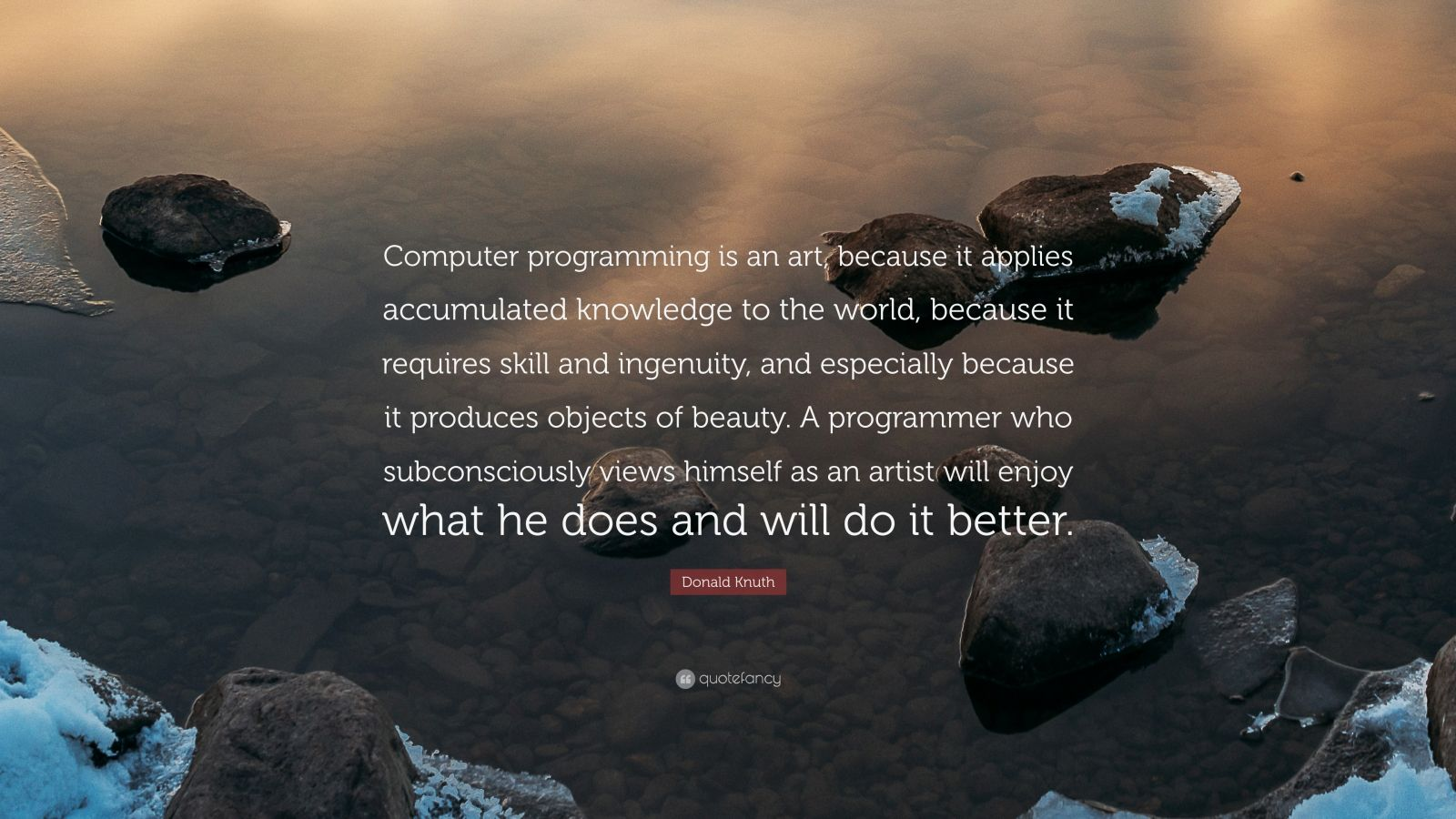 "Donald Knuth Quote: ""Computer programming is an art, because it applies accumulated knowledge to the world, because it requires skill and ingenuity, and especially because it produces objects of beauty. A programmer who subconsciously views himself as an artist will enjoy what he does and will do it better."""