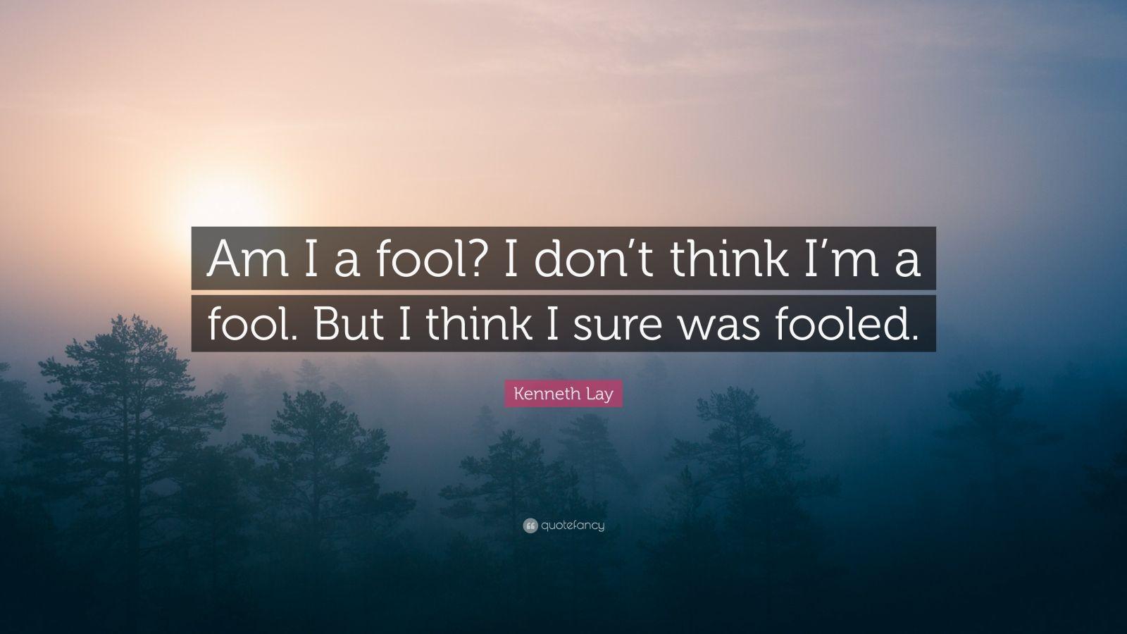 "Kenneth Lay Quote: ""Am I a fool? I don't think I'm a fool ..."