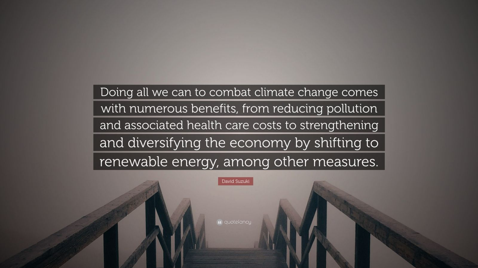 "David Suzuki Quote: ""Doing all we can to combat climate change comes with numerous benefits, from reducing pollution and associated health care costs to strengthening and diversifying the economy by shifting to renewable energy, among other measures."""