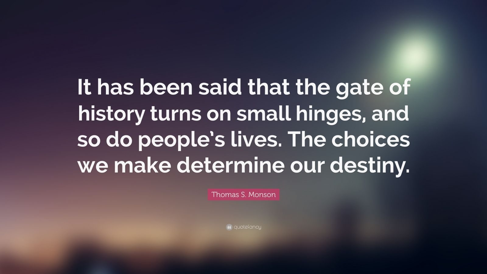 """Thomas S. Monson Quote: """"It has been said that the gate of history turns on small hinges, and so do people's lives. The choices we make determine our destiny."""""""