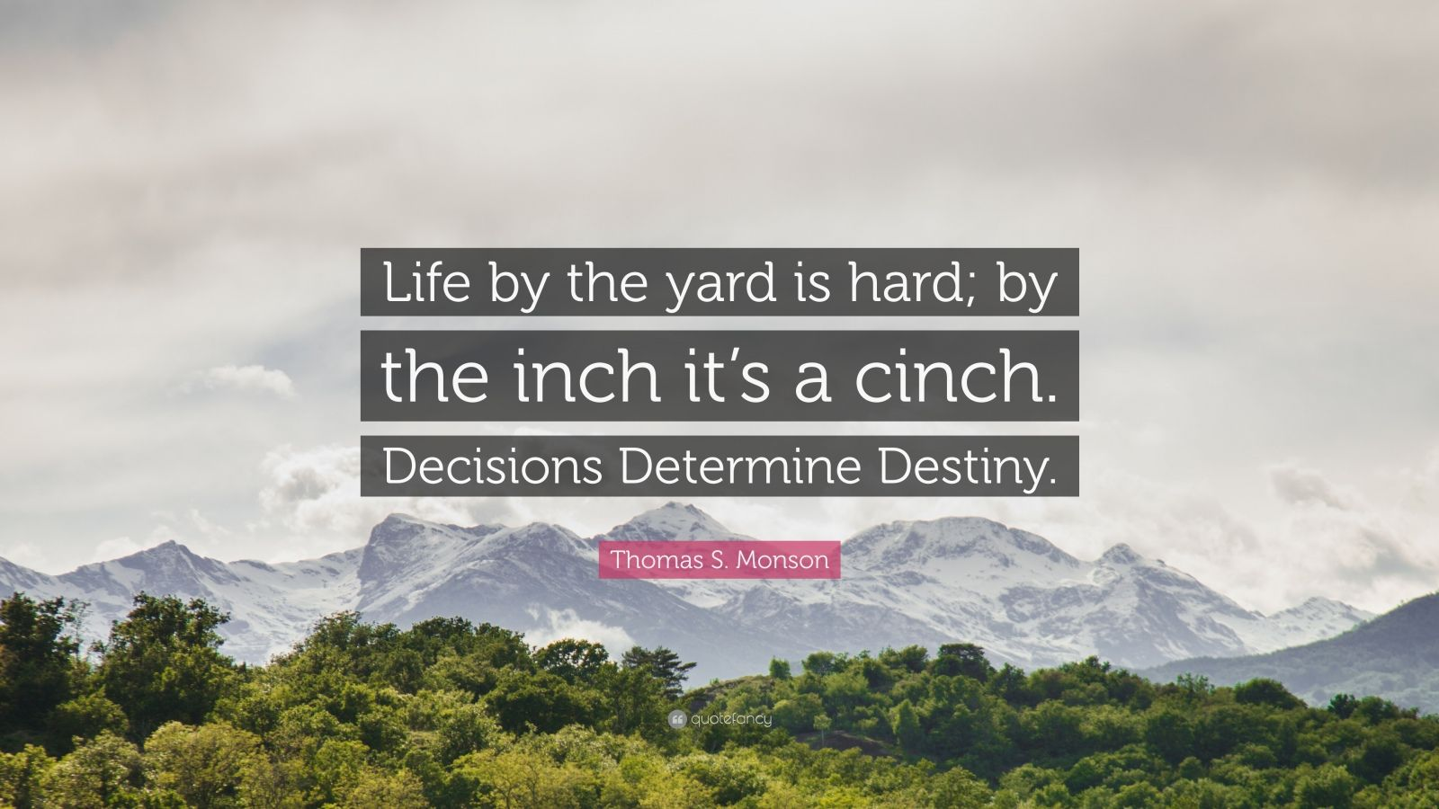 """Thomas S. Monson Quote: """"Life by the yard is hard; by the inch it's a cinch. Decisions Determine Destiny."""""""