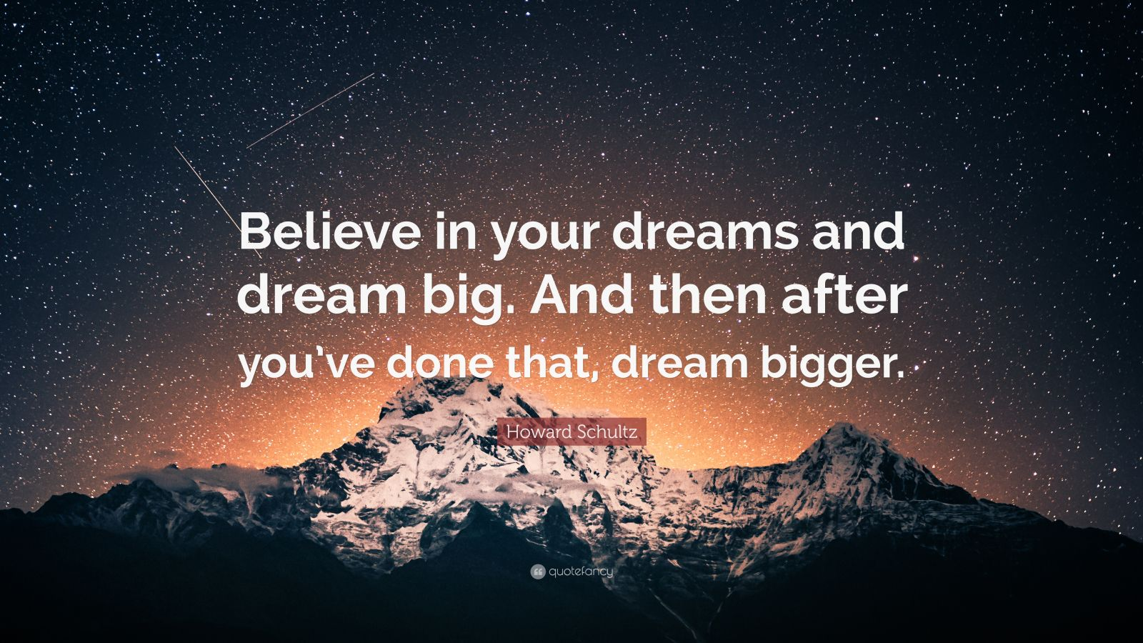 "Howard Schultz Quote: ""Believe in your dreams and dream big. And then after you've done that, dream bigger."""