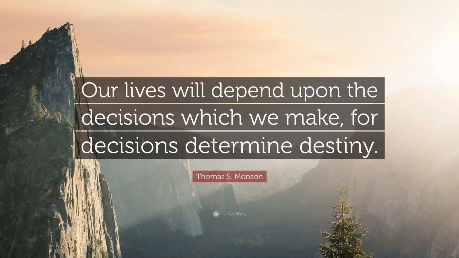 """Thomas S. Monson Quote: """"Our lives will depend upon the decisions which we make, for decisions determine destiny."""""""