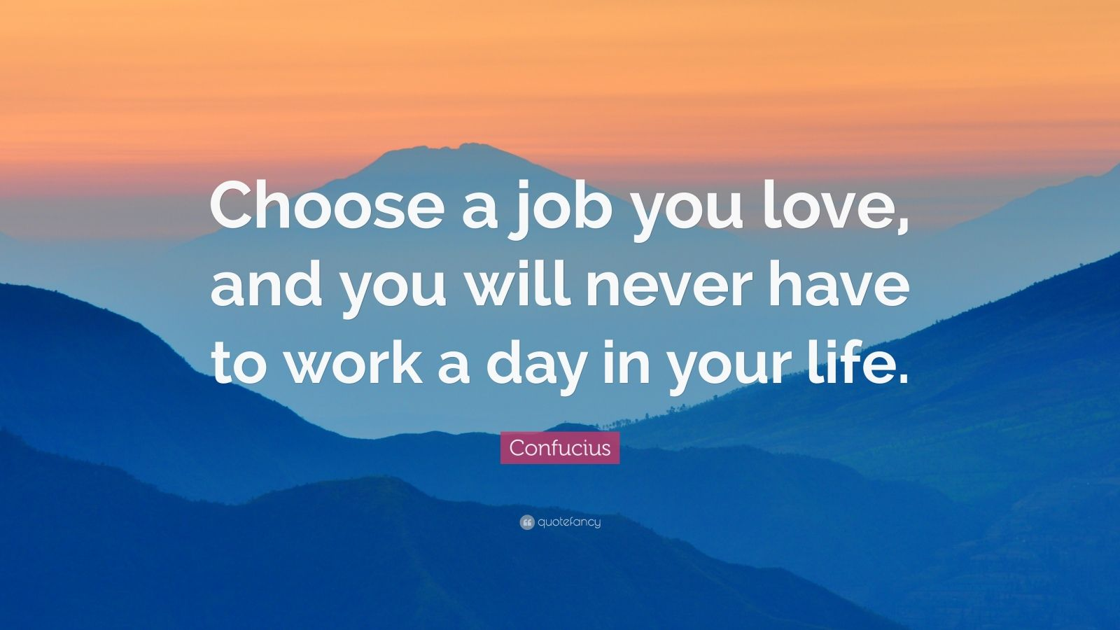 "choose a job you love and ""choose a job you love, and you will never have to work a day in your life"" quoted from confucius how fortunate for someone to be so lucky."