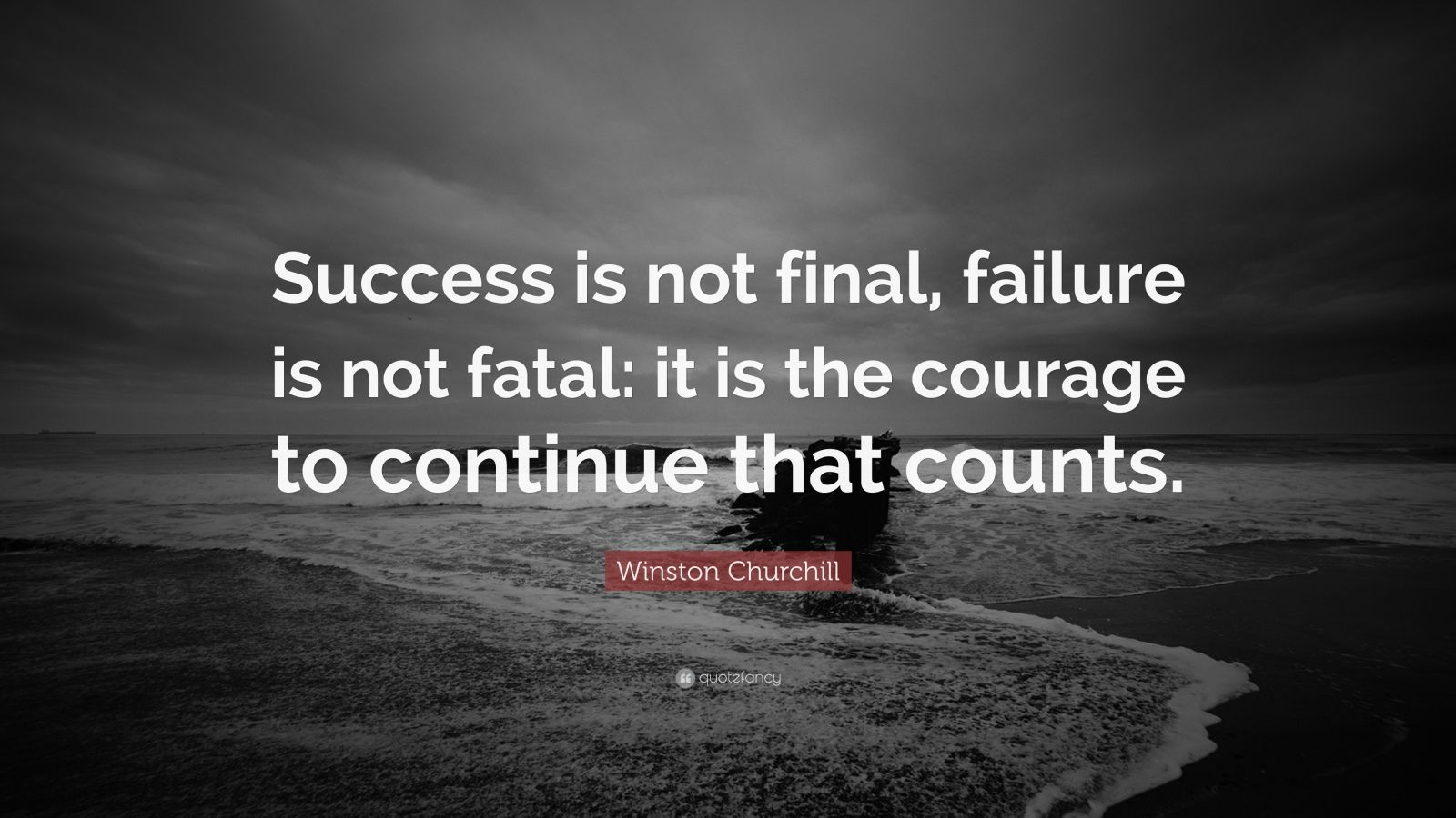 "Winston Churchill Quote: ""Success is not final, failure is not fatal: it is the courage to continue that counts."""