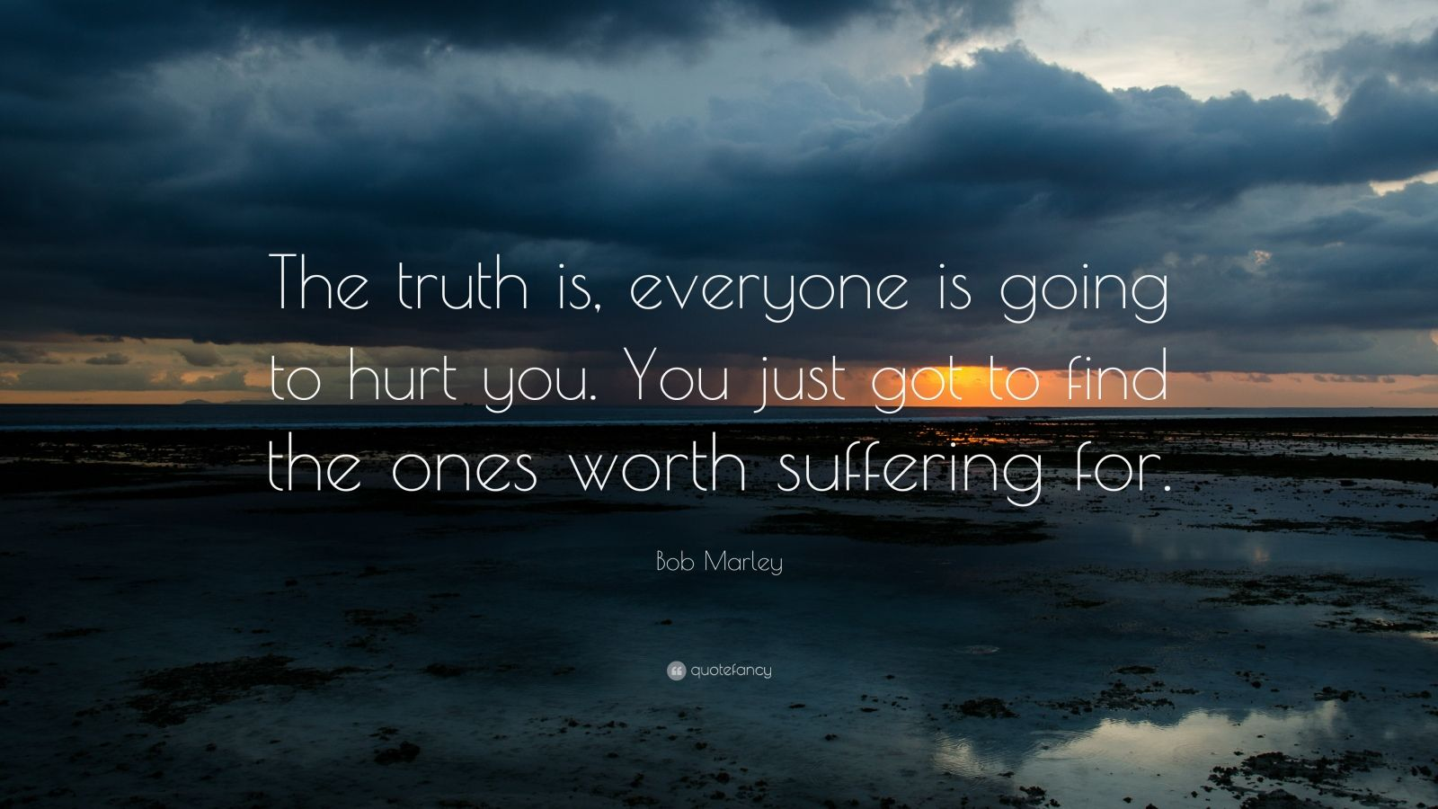 "Bob Marley Quote: ""The truth is, everyone is going to hurt you. You just got to find the ones worth suffering for."""
