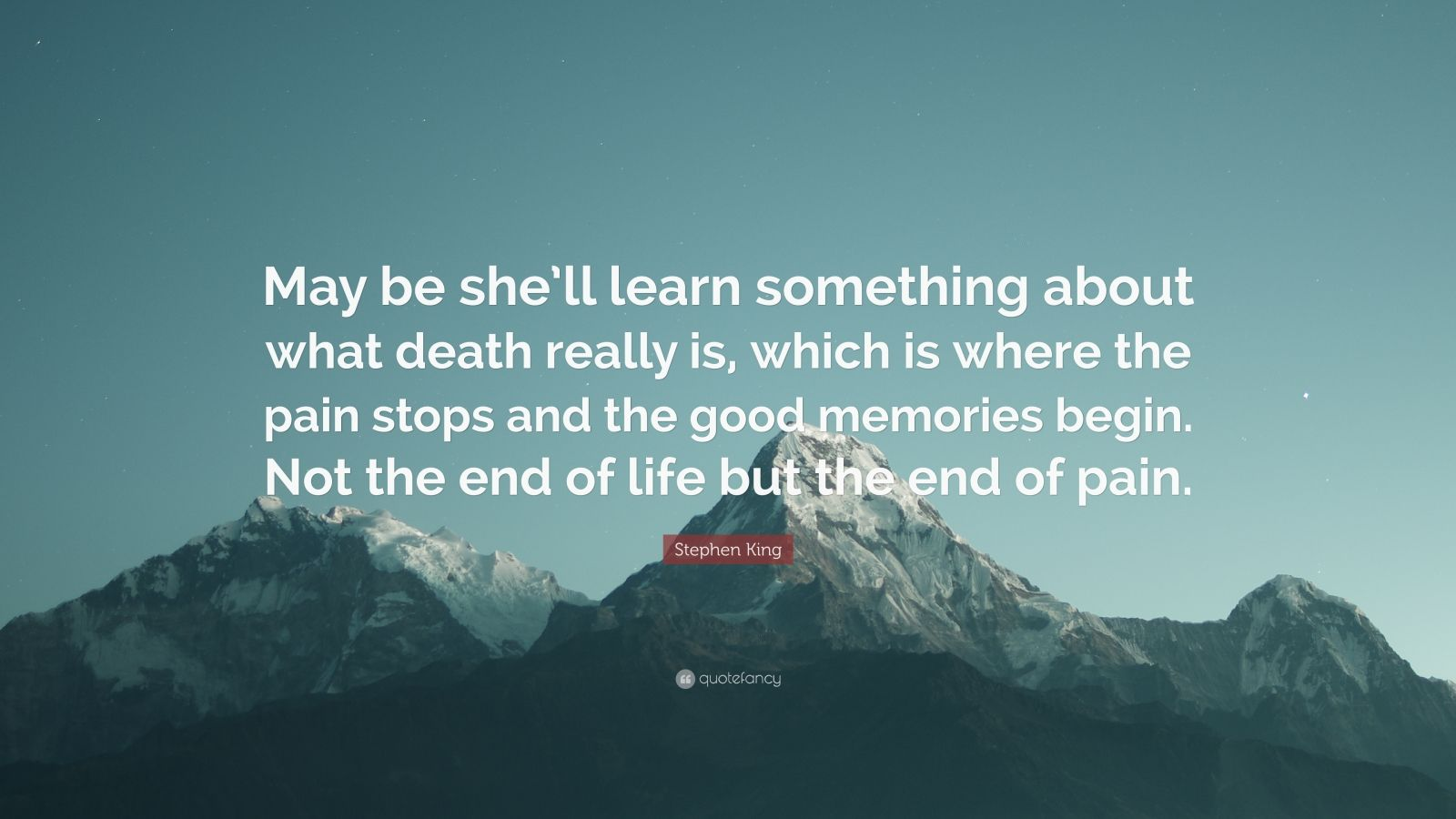 "Stephen King Quote: ""May be she'll learn something about what death really is, which is where the pain stops and the good memories begin. Not the end of life but the end of pain."""