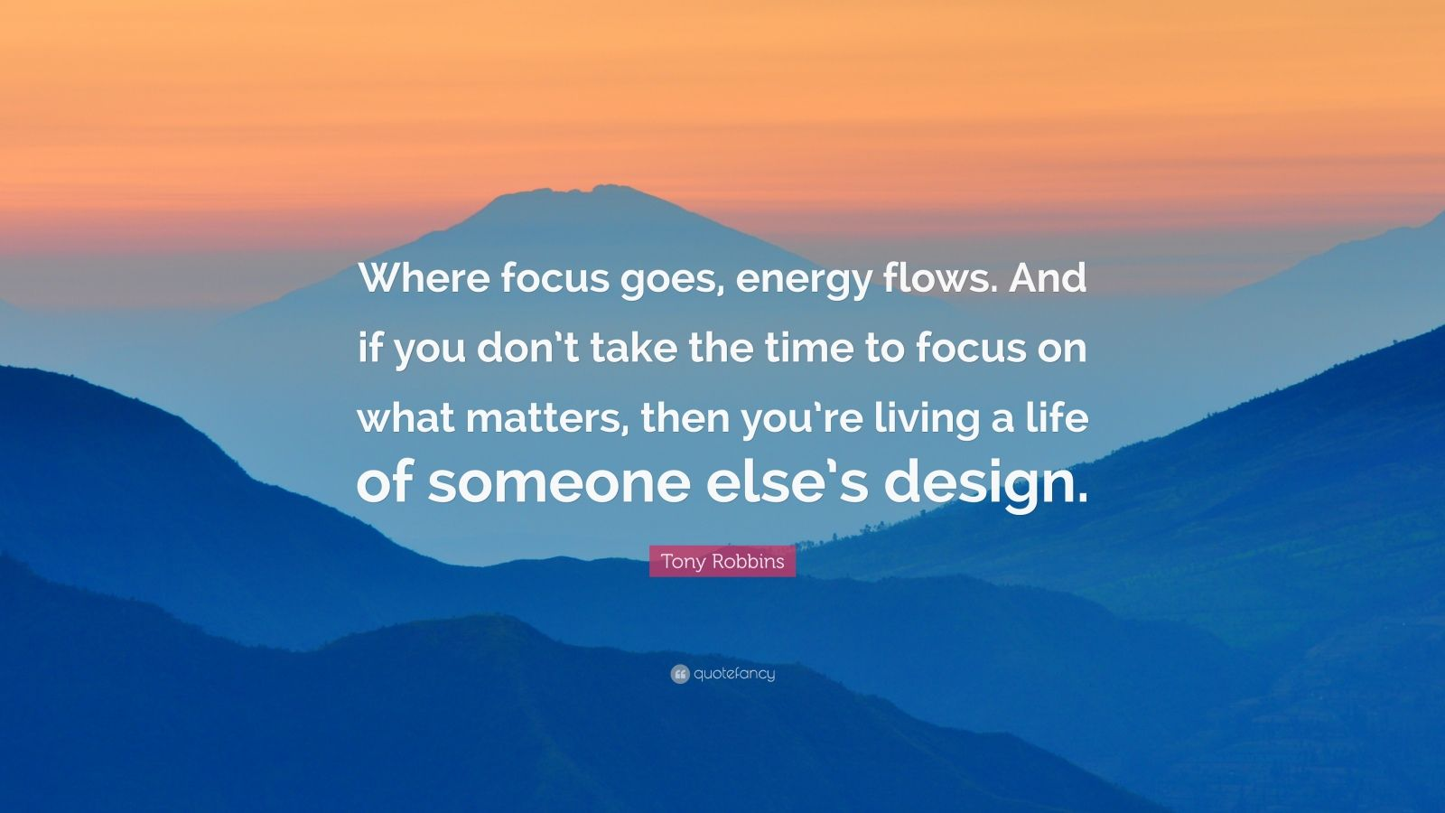 """Tony Robbins Quote: """"Where focus goes, energy flows. And if you don't take the time to focus on what matters, then you're living a life of someone else's design."""""""
