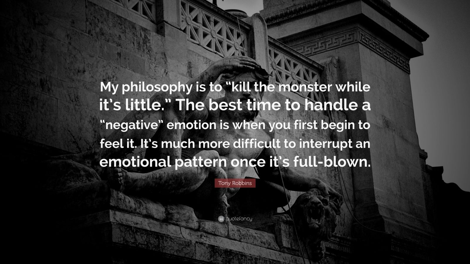 """Tony Robbins Quote: """"My philosophy is to """"kill the monster while it's little."""" The best time to handle a """"negative"""" emotion is when you first begin to feel it. It's much more difficult to interrupt an emotional pattern once it's full-blown."""""""