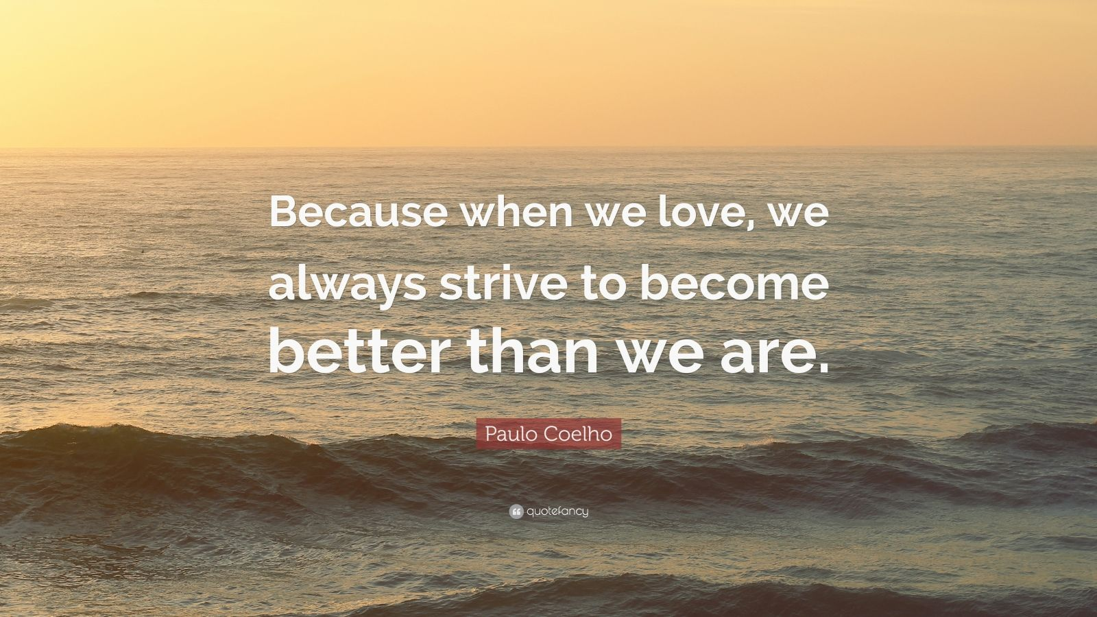 """Paulo Coelho Quote: """"Because when we love, we always strive to become better than we are."""""""