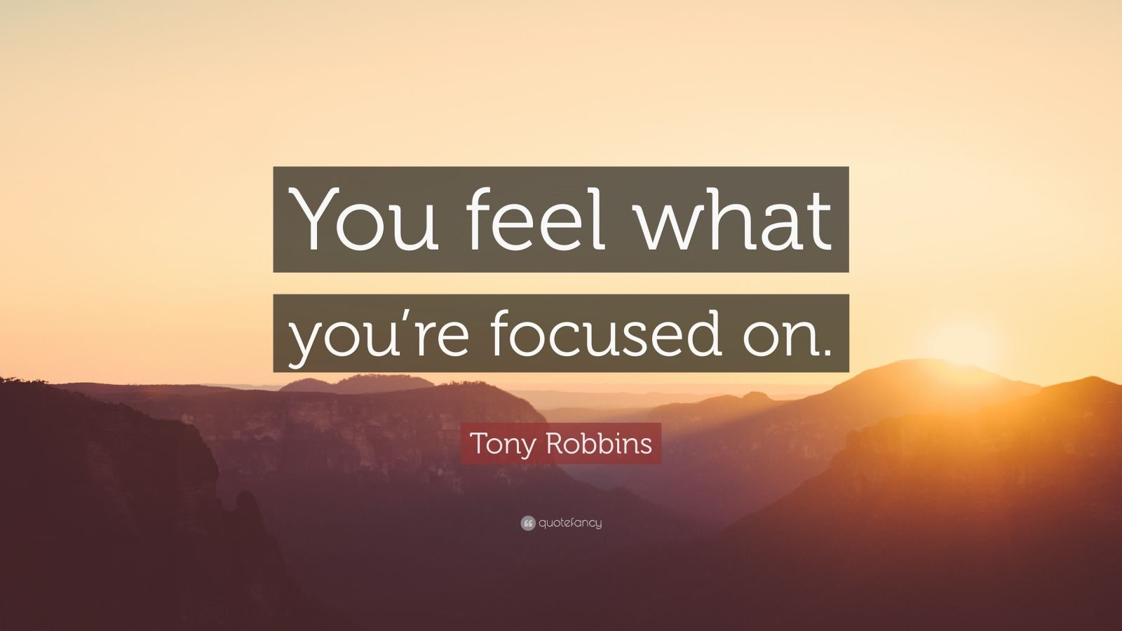 """Tony Robbins Quote: """"You feel what you're focused on."""""""