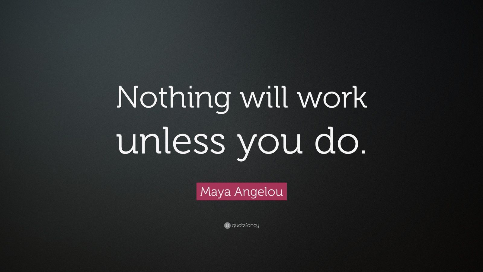 "Maya Angelou Quote: ""Nothing Will Work Unless You Do."" (28"