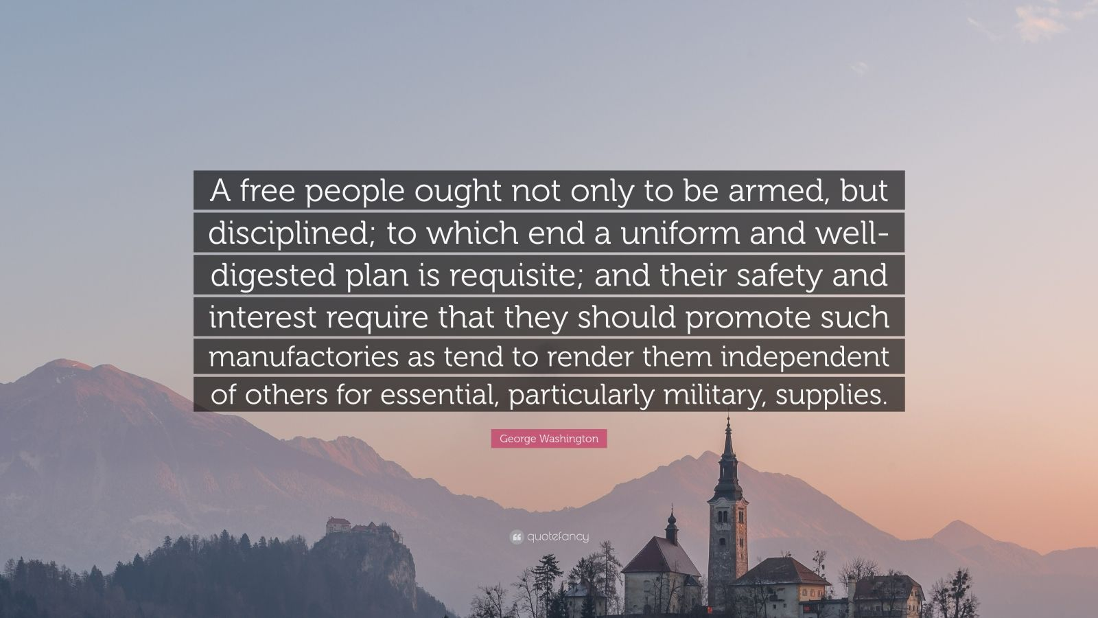 "George Washington Quote: ""A free people ought not only to be armed, but disciplined; to which end a uniform and well-digested plan is requisite; and their safety and interest require that they should promote such manufactories as tend to render them independent of others for essential, particularly military, supplies."""