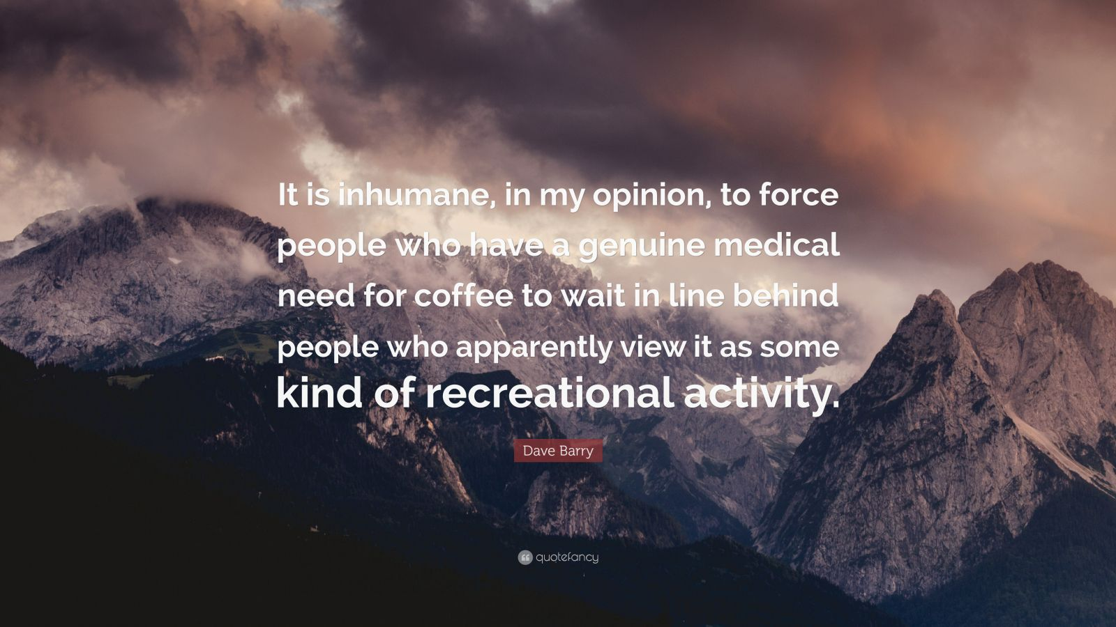 """Dave Barry Quote: """"It is inhumane, in my opinion, to force people who have a genuine medical need for coffee to wait in line behind people who apparently view it as some kind of recreational activity."""""""