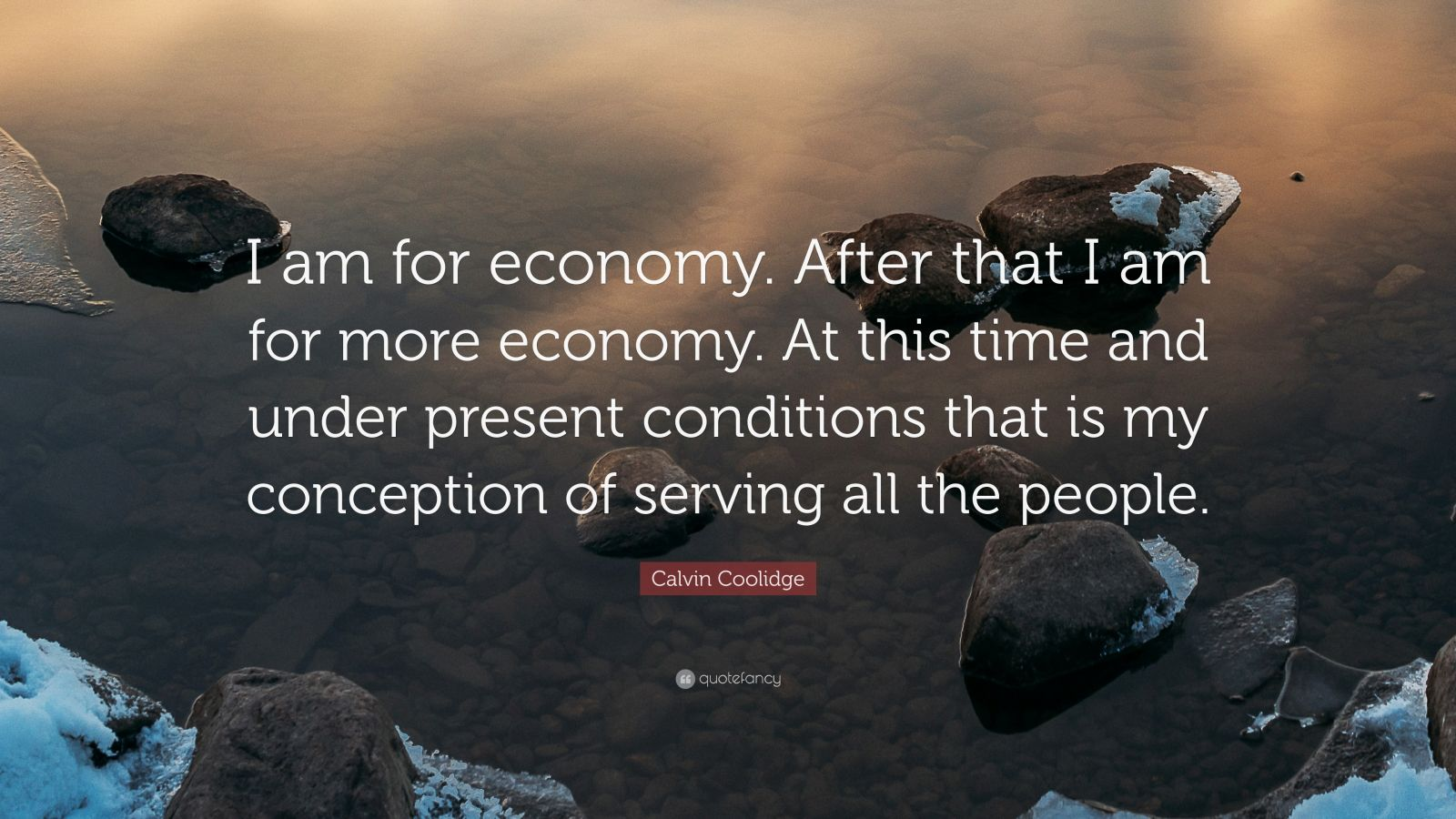 """Calvin Coolidge Quote: """"I am for economy. After that I am for more economy. At this time and under present conditions that is my conception of serving all the people."""""""