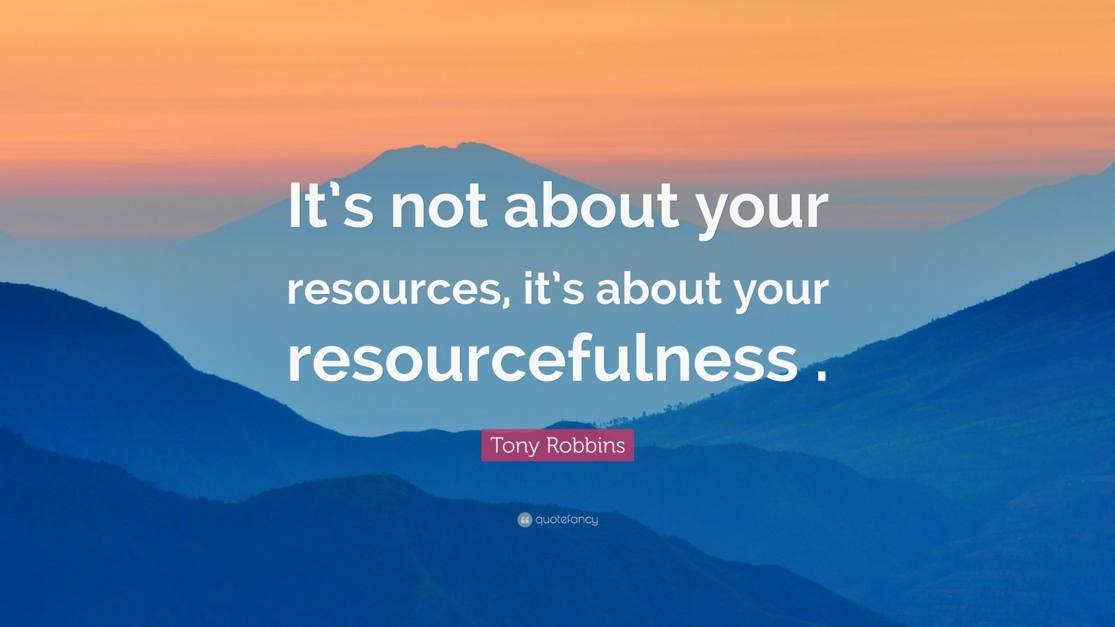 """Tony Robbins Quote: """"It's not about your resources, it's about your resourcefulness ."""""""