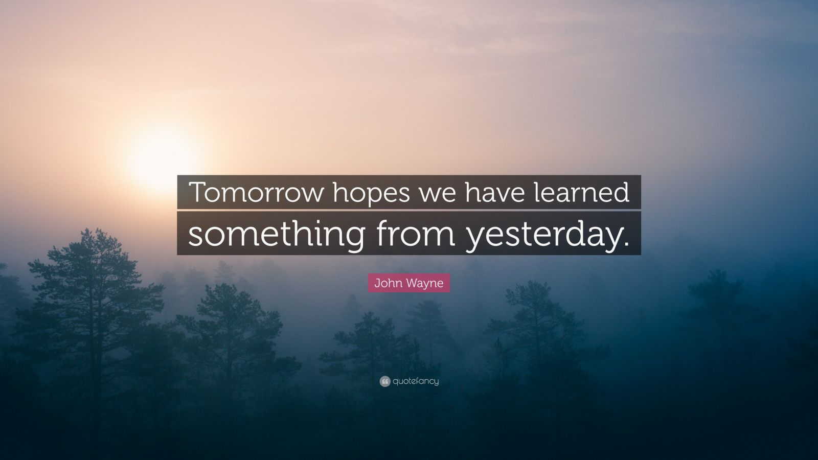 "John Wayne Quote: ""Tomorrow hopes we have learned something from yesterday."""