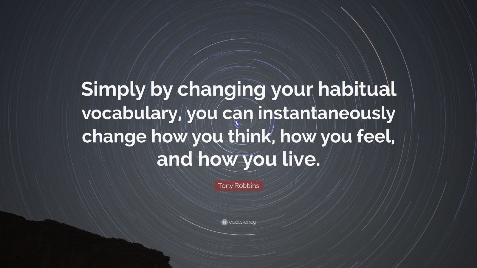"Tony Robbins Quote: ""Simply by changing your habitual vocabulary, you can instantaneously change how you think, how you feel, and how you live."""