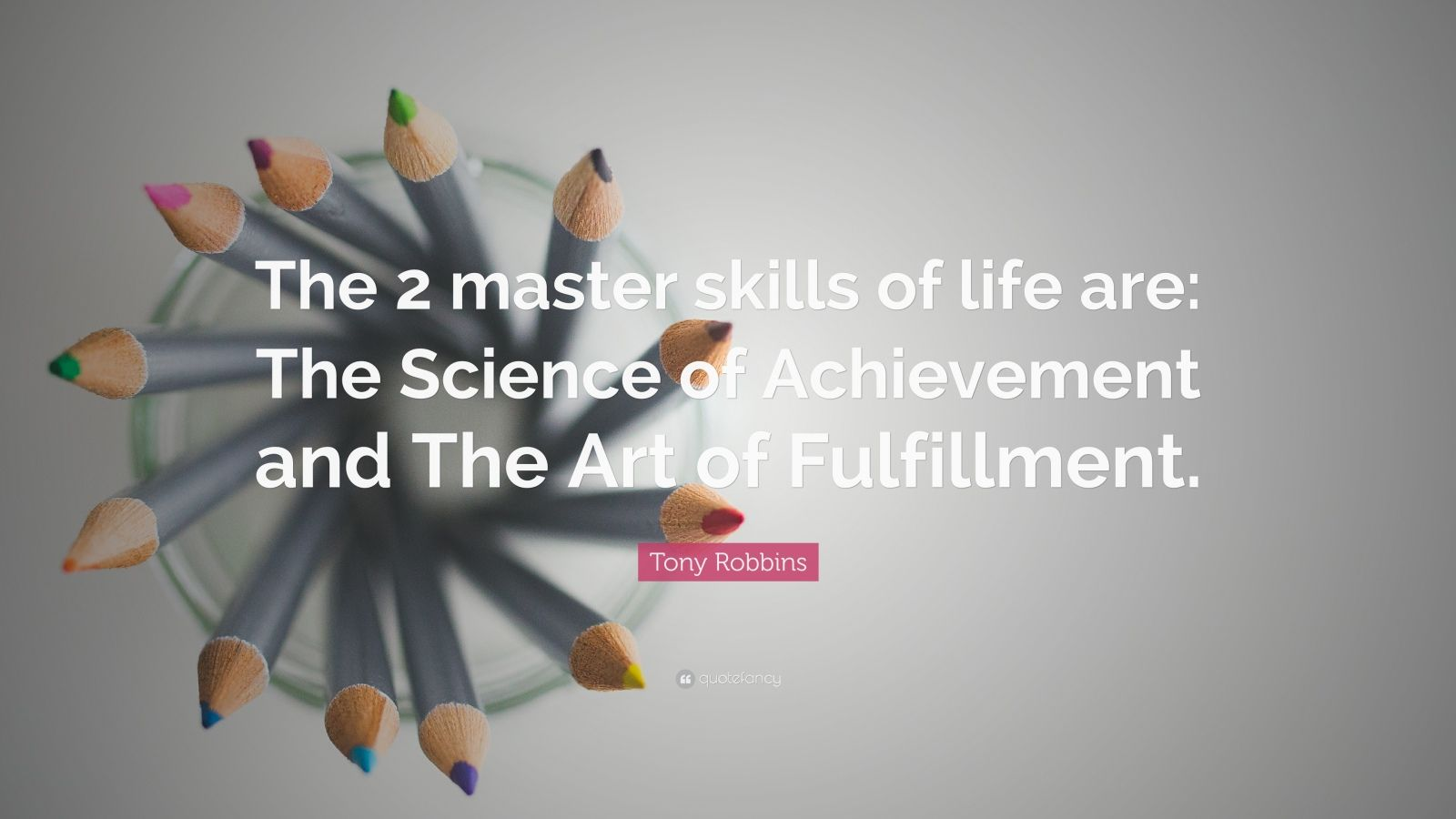 """Tony Robbins Quote: """"The 2 master skills of life are: The Science of Achievement and The Art of Fulfillment."""""""