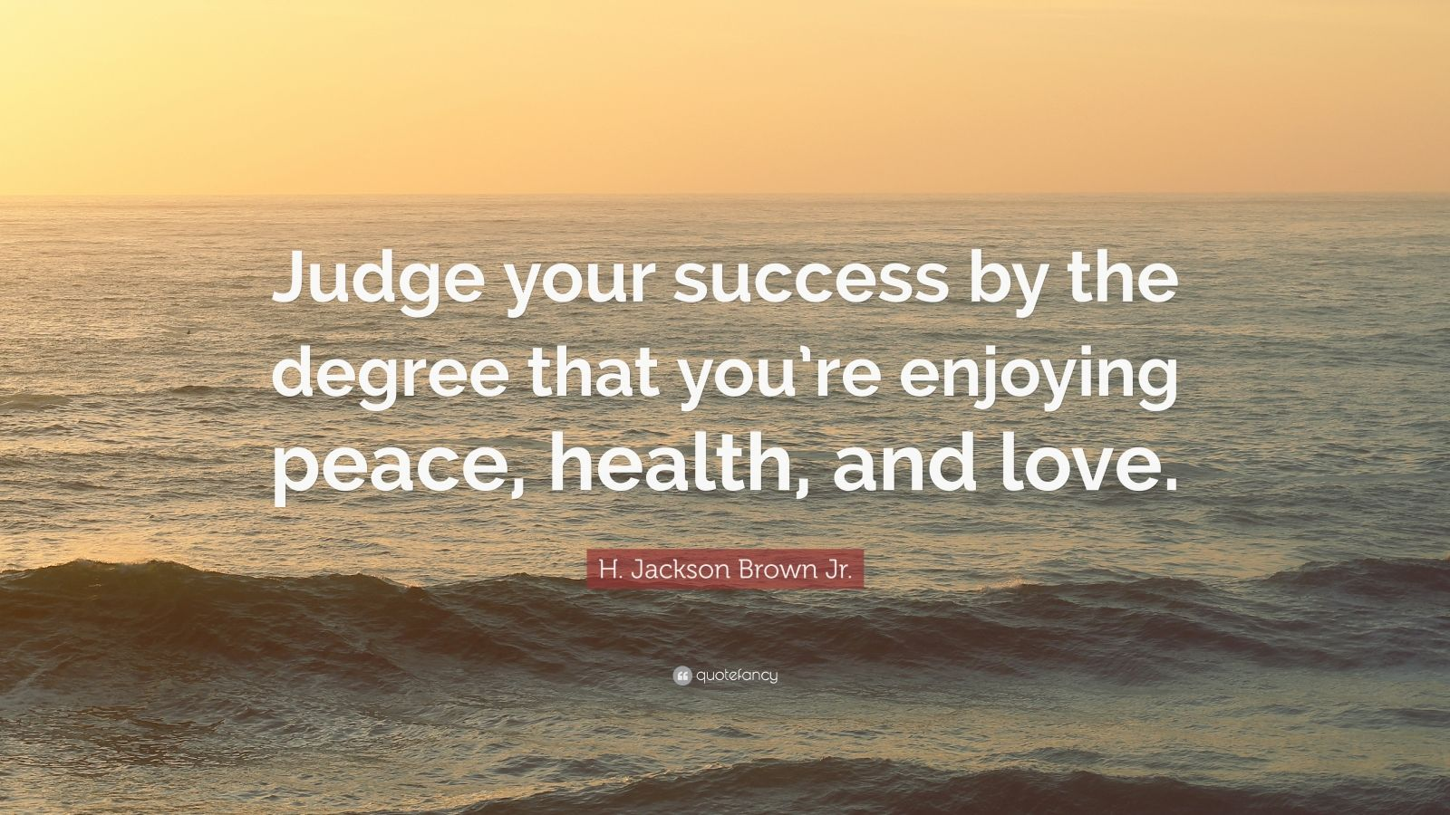 "H. Jackson Brown Jr. Quote: ""Judge your success by the degree that you're enjoying peace, health, and love."""