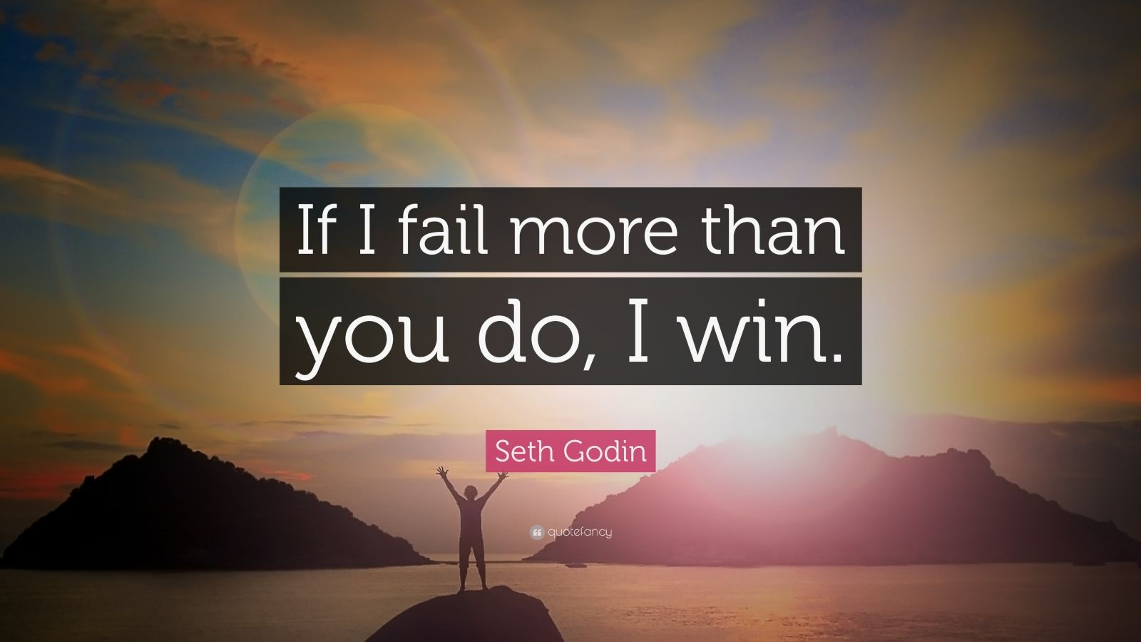"Seth Godin Quote: ""If I fail more than you do, I win."""