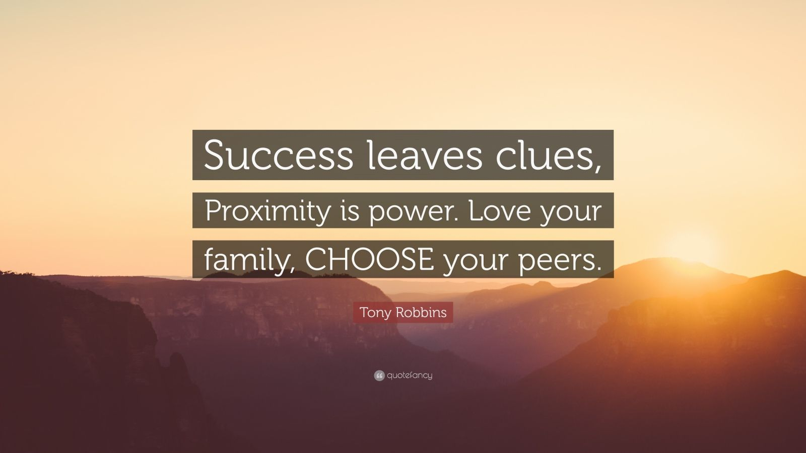 """Tony Robbins Quote: """"Success leaves clues, Proximity is power. Love your family, CHOOSE your peers."""""""